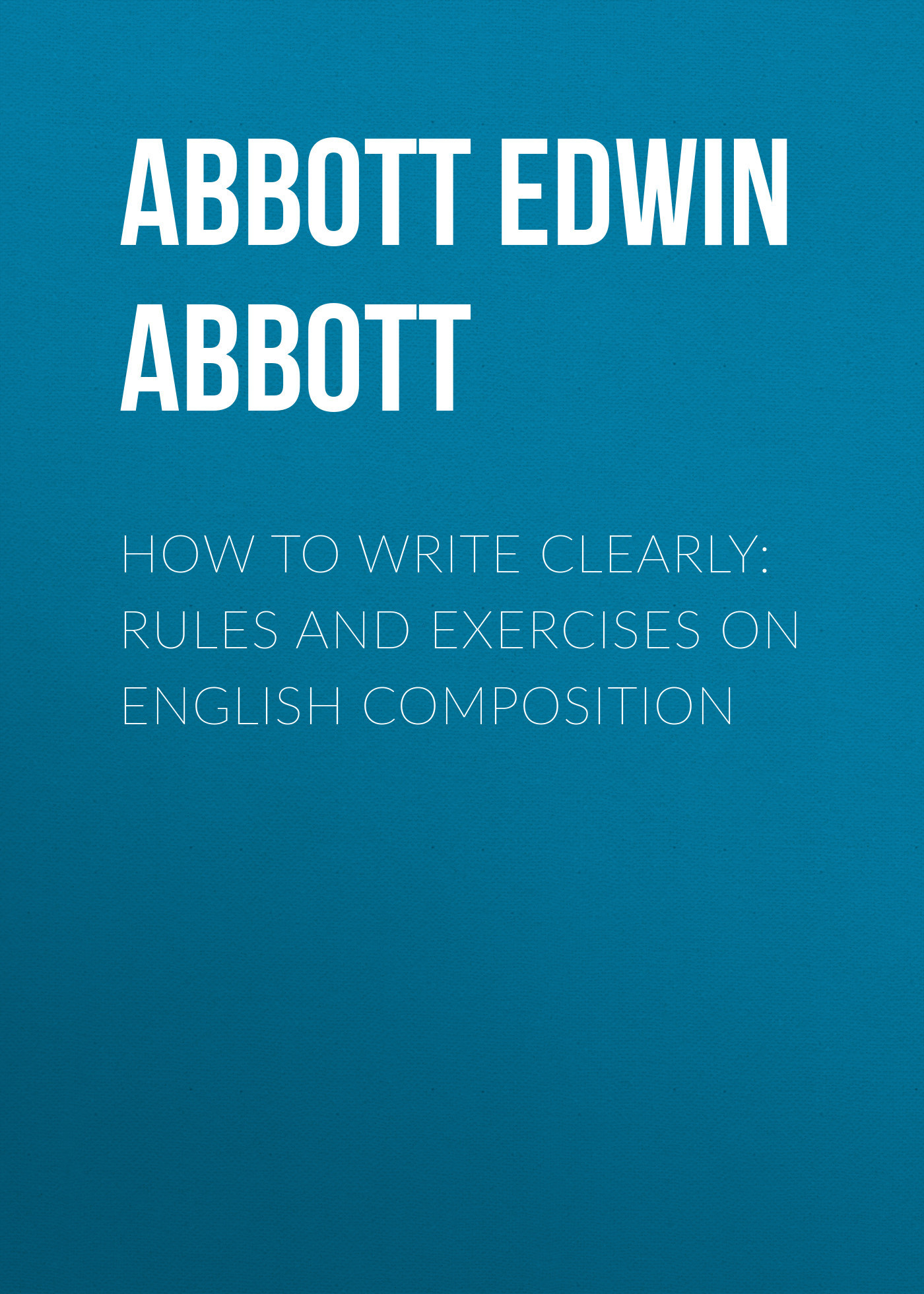Abbott Edwin Abbott How to Write Clearly: Rules and Exercises on English Composition abbott shmf 0 9g 50