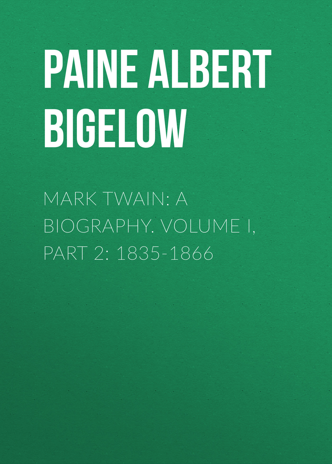 Paine Albert Bigelow Mark Twain: A Biography. Volume I, Part 2: 1835-1866 модестов в сост katherine mansfield mark twain