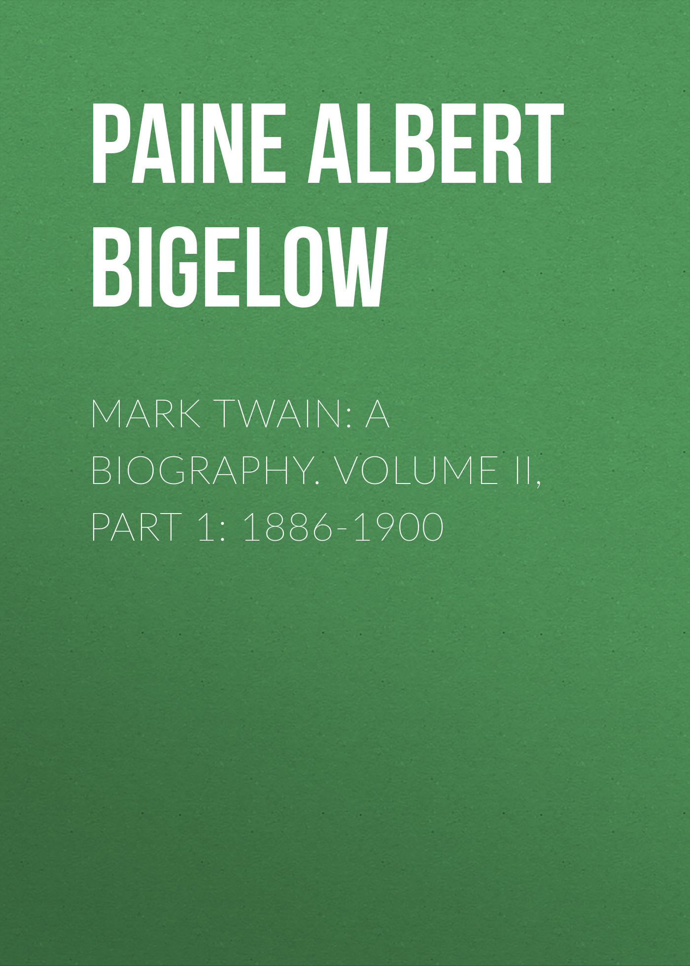 Paine Albert Bigelow Mark Twain: A Biography. Volume II, Part 1: 1886-1900 модестов в сост katherine mansfield mark twain