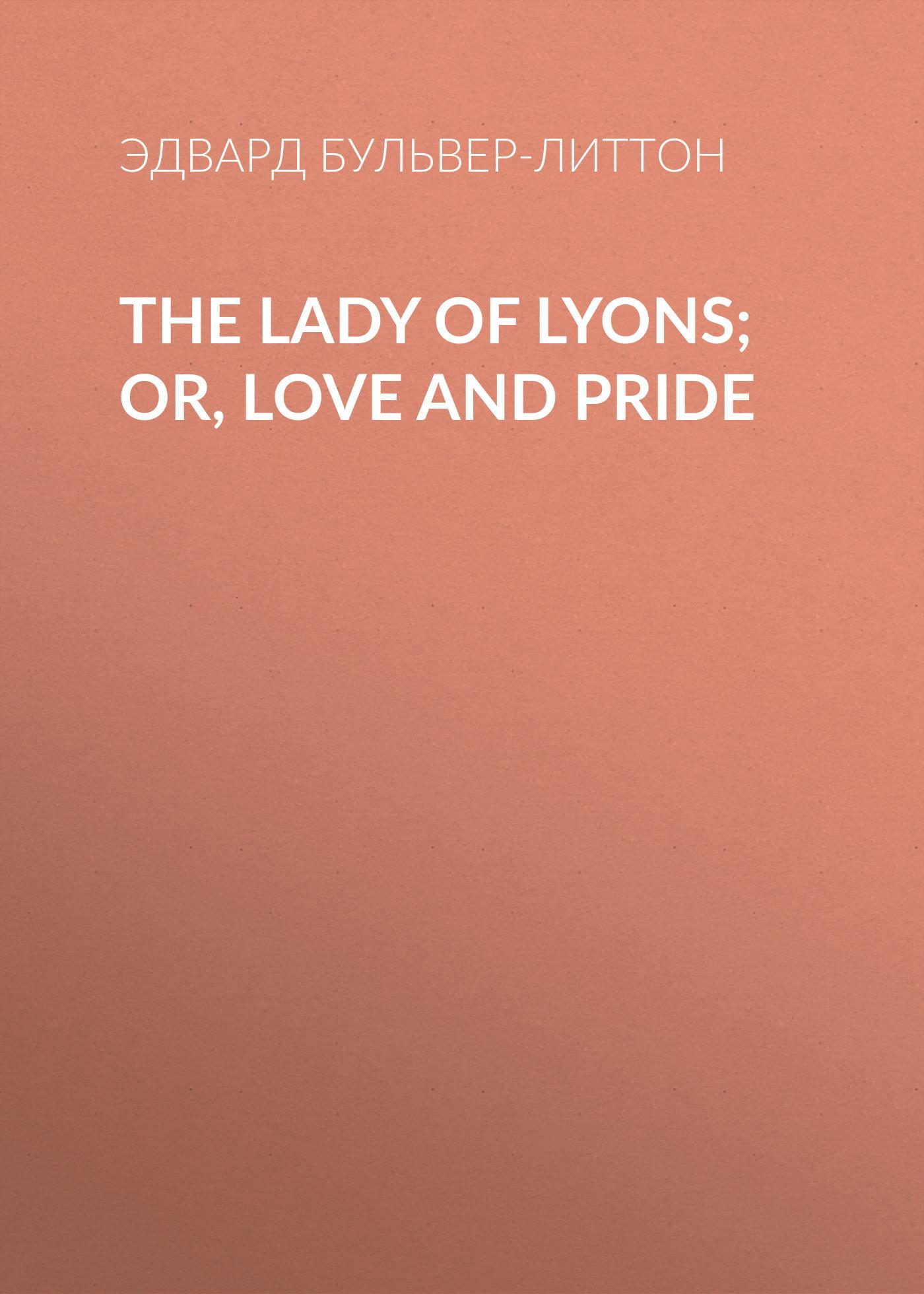 Эдвард Бульвер-Литтон The Lady of Lyons; Or, Love and Pride