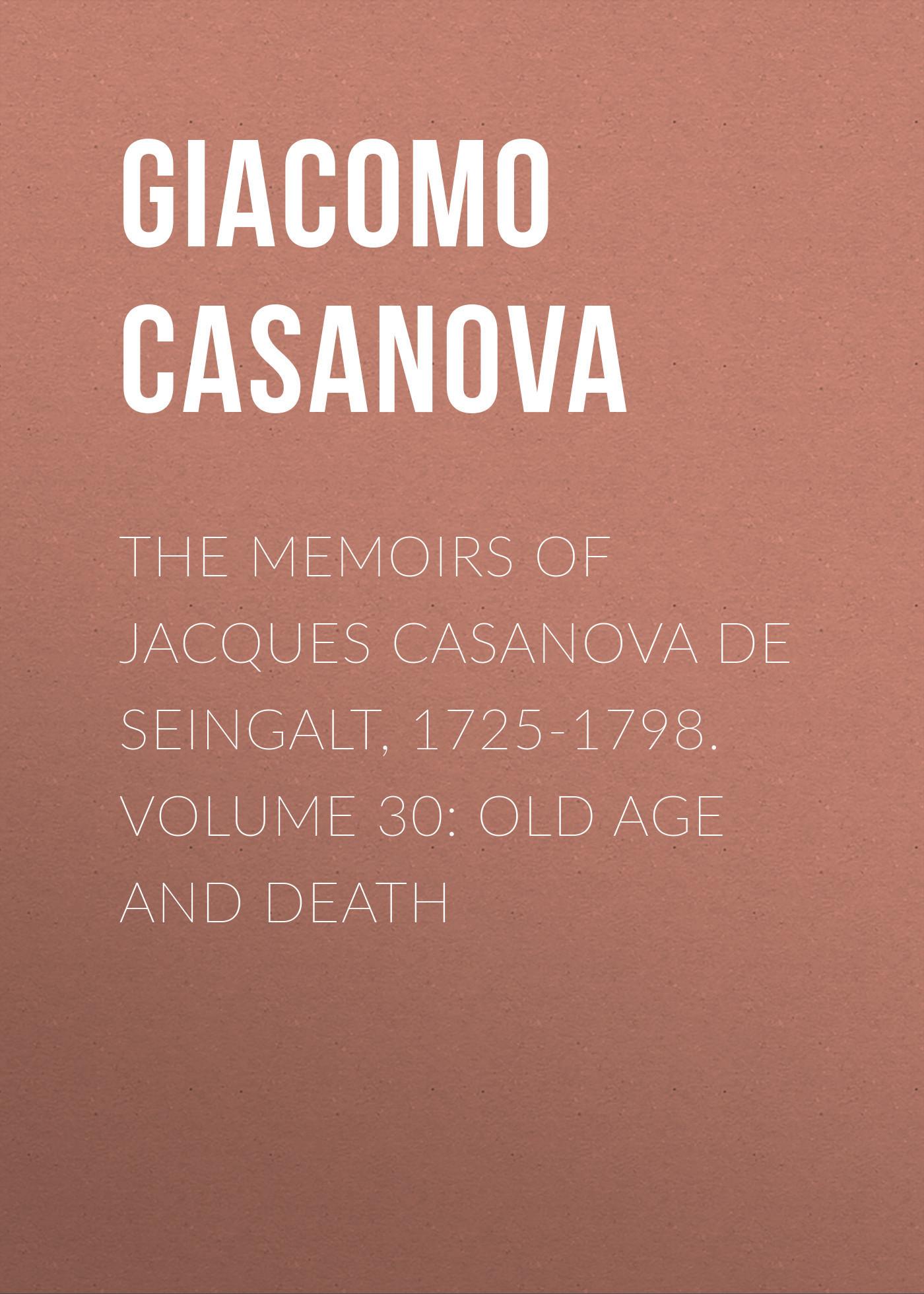 Giacomo Casanova The Memoirs of Jacques Casanova de Seingalt, 1725-1798. Volume 30: Old Age and Death ageing and old age