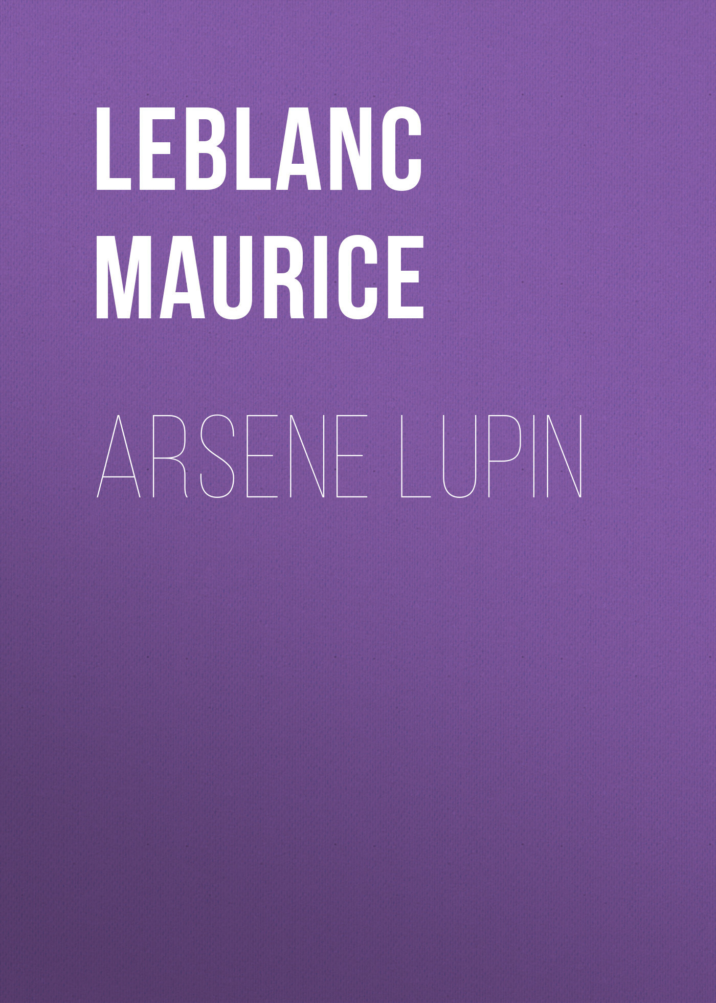 Leblanc Maurice Arsene Lupin leblanc maurice the confessions of arsène lupin