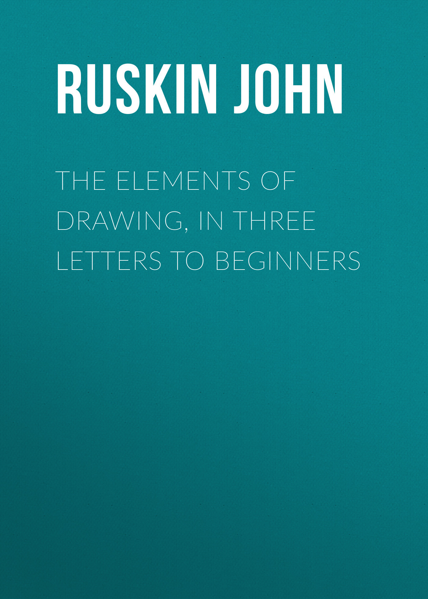 Ruskin John The Elements of Drawing, in Three Letters to Beginners the letters of john f kennedy