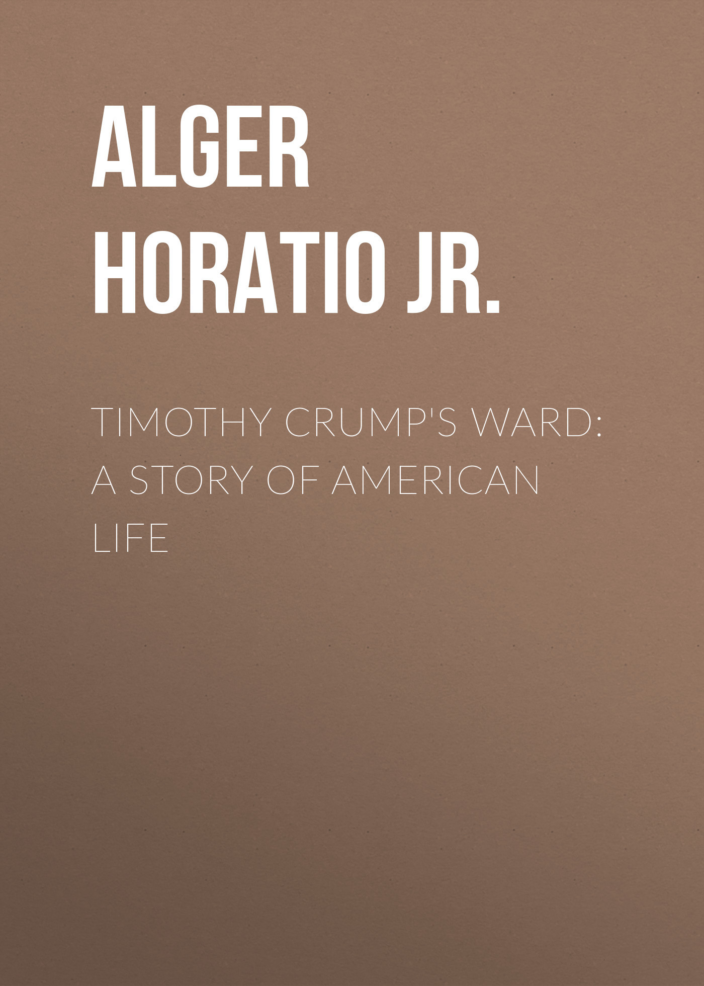 Alger Horatio Jr. Timothy Crump's Ward: A Story of American Life пальто alix story alix story mp002xw13vuo