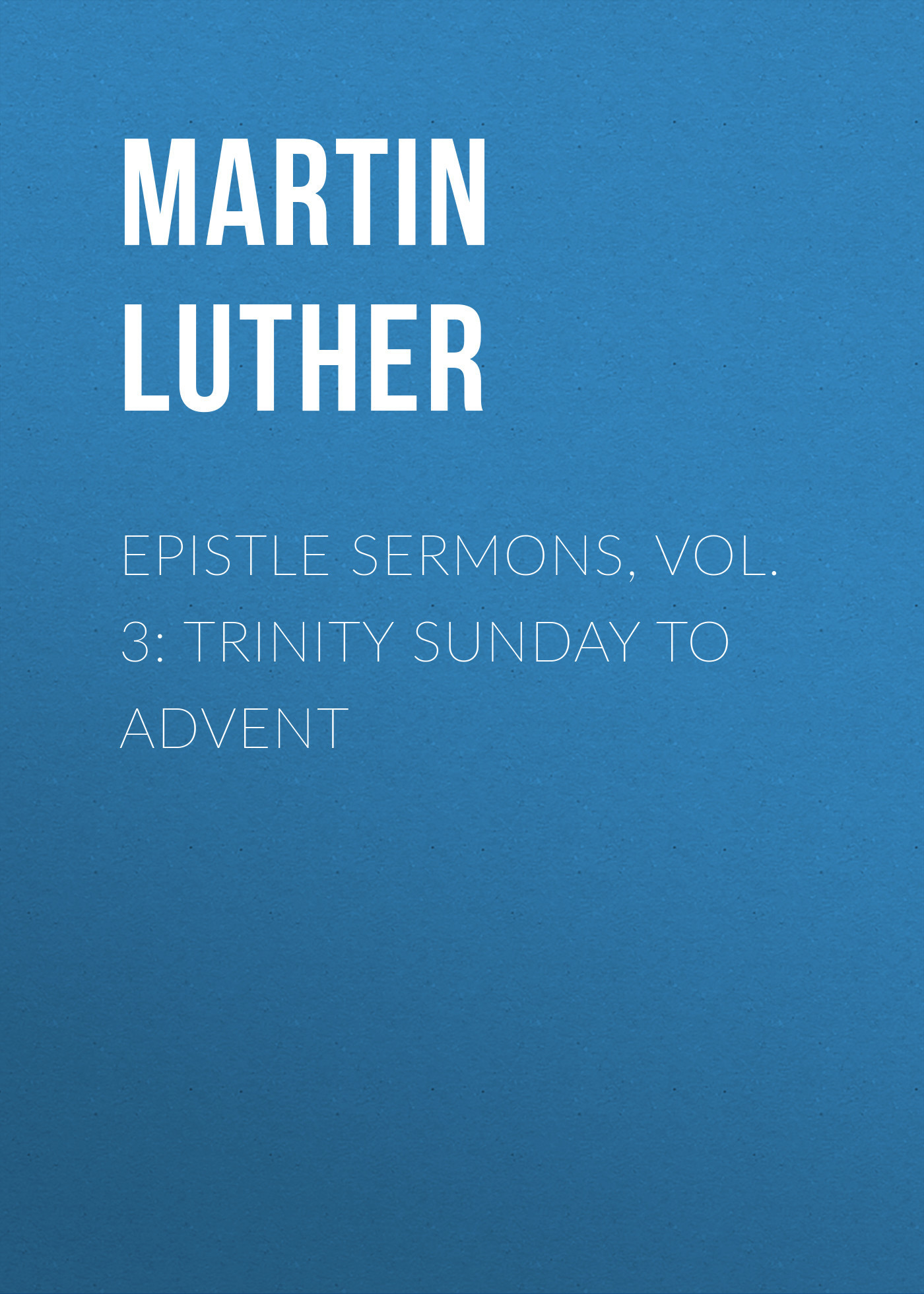 Martin Luther Epistle Sermons, Vol. 3: Trinity Sunday to Advent hugh blair sermons vol 3