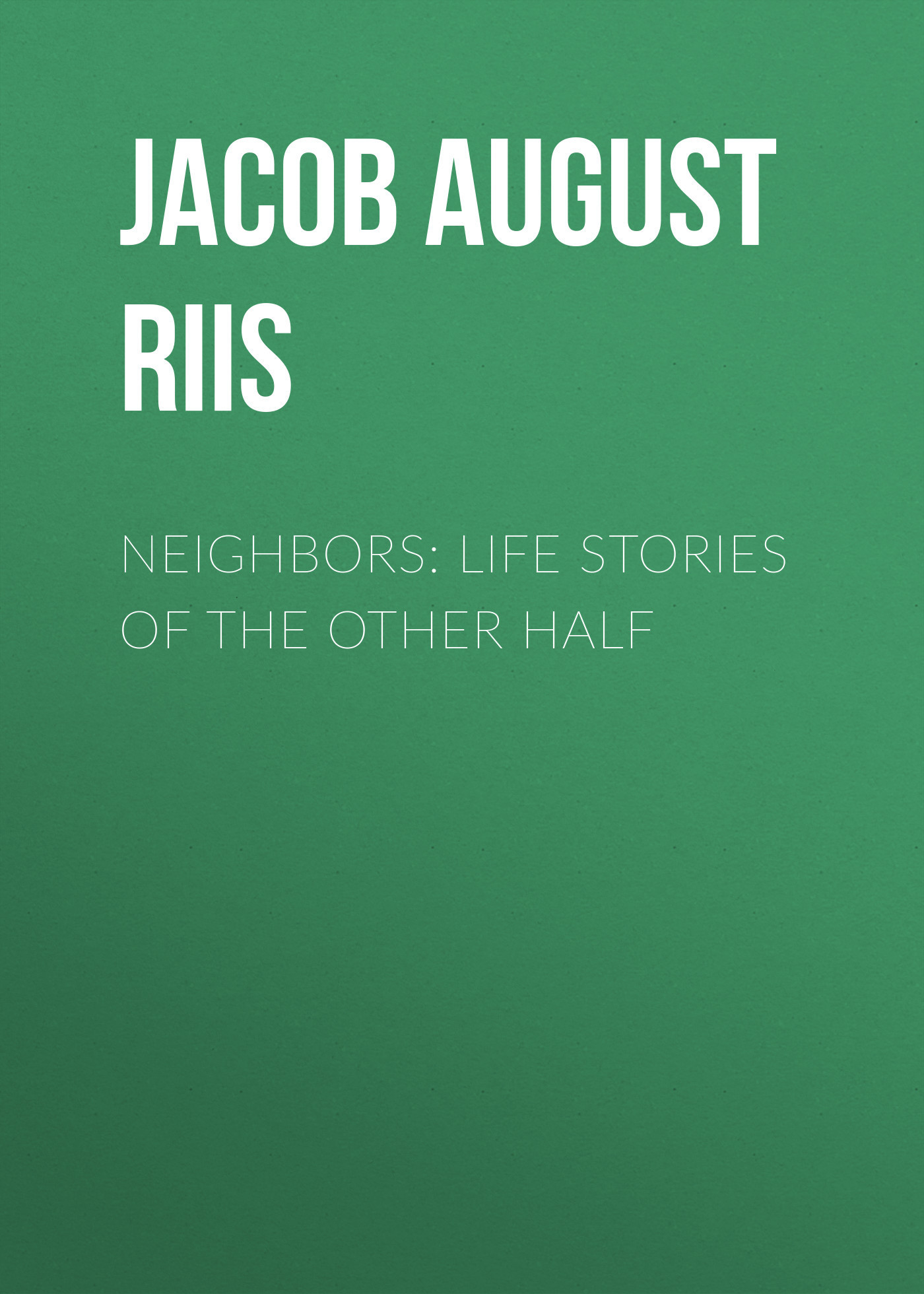 Jacob August Riis Neighbors: Life Stories of the Other Half the outside of august