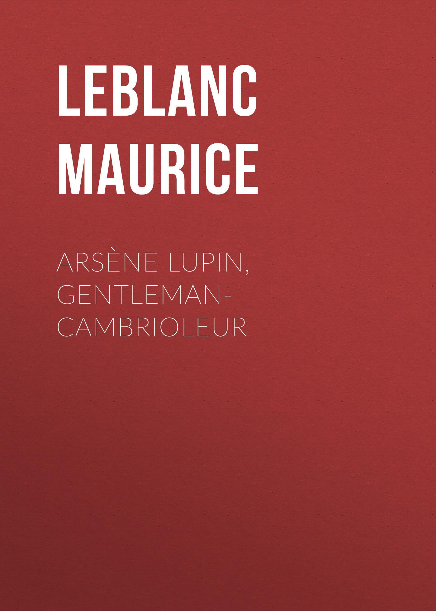 Leblanc Maurice Arsène Lupin, gentleman-cambrioleur leblanc maurice the confessions of arsène lupin