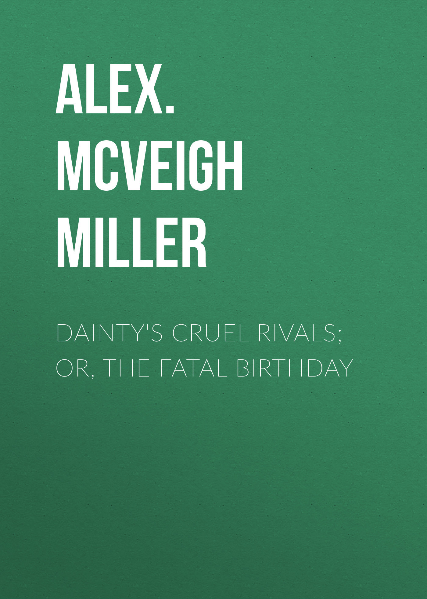 Alex. McVeigh Miller Dainty's Cruel Rivals; Or, The Fatal Birthday alex mcveigh miller guy kenmore s wife and the rose and the lily