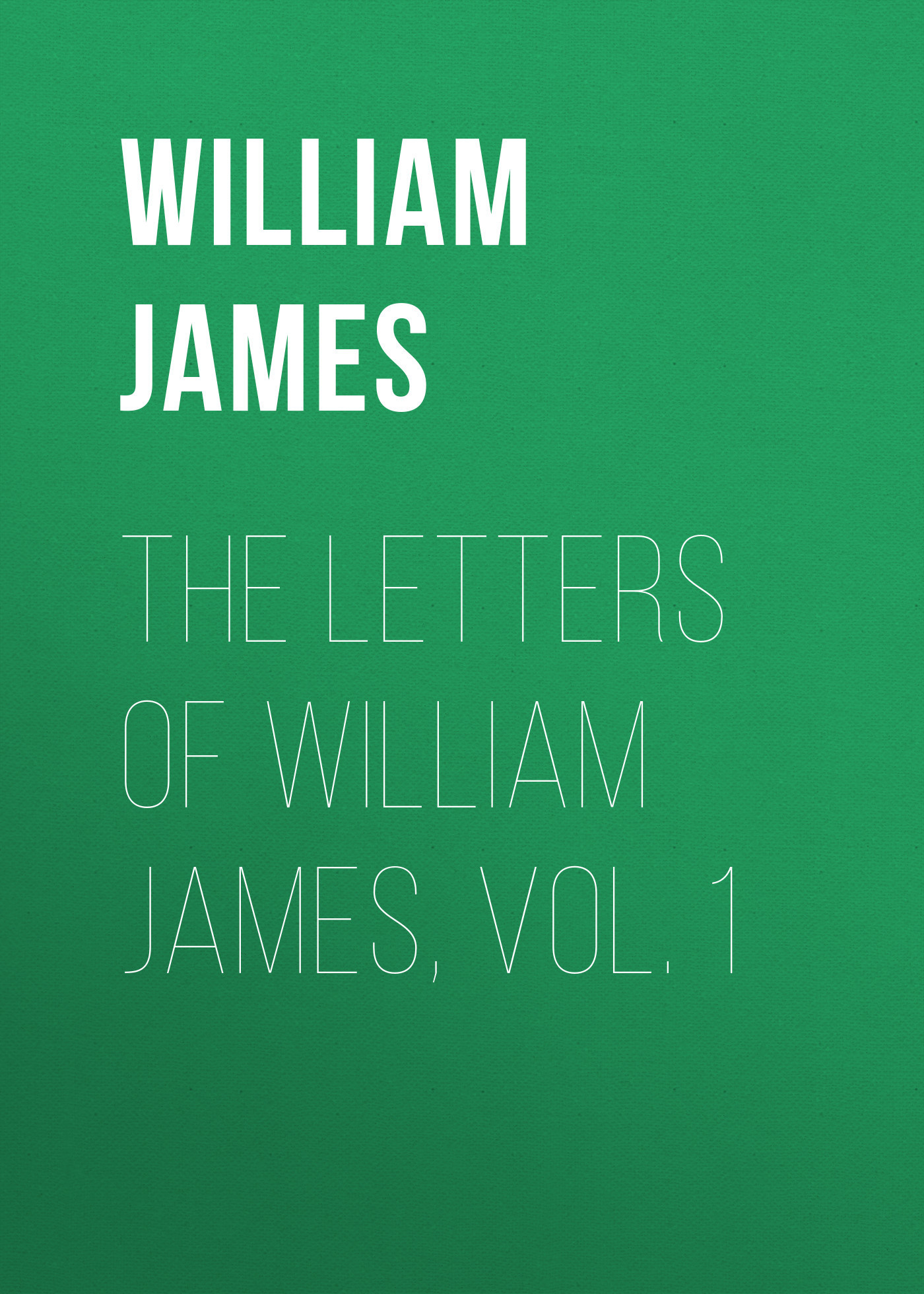 William James The Letters of William James, Vol. 1