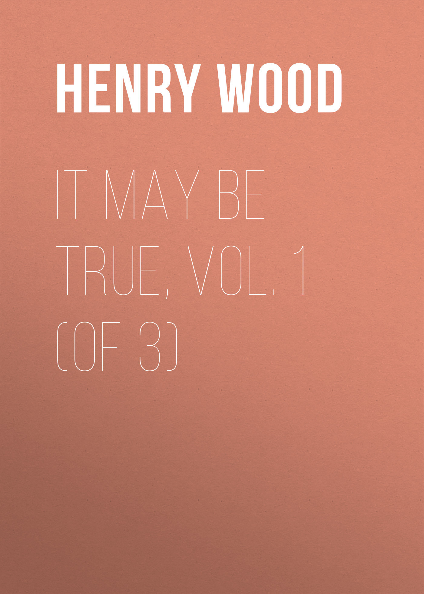 Henry Wood It May Be True, Vol. 1 (of 3) henry wood mildred arkell vol 3 of 3
