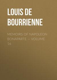 Louis de Bourrienne - Memoirs of Napoleon Bonaparte — Volume 16
