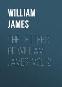 William James - The Letters of William James, Vol. 2