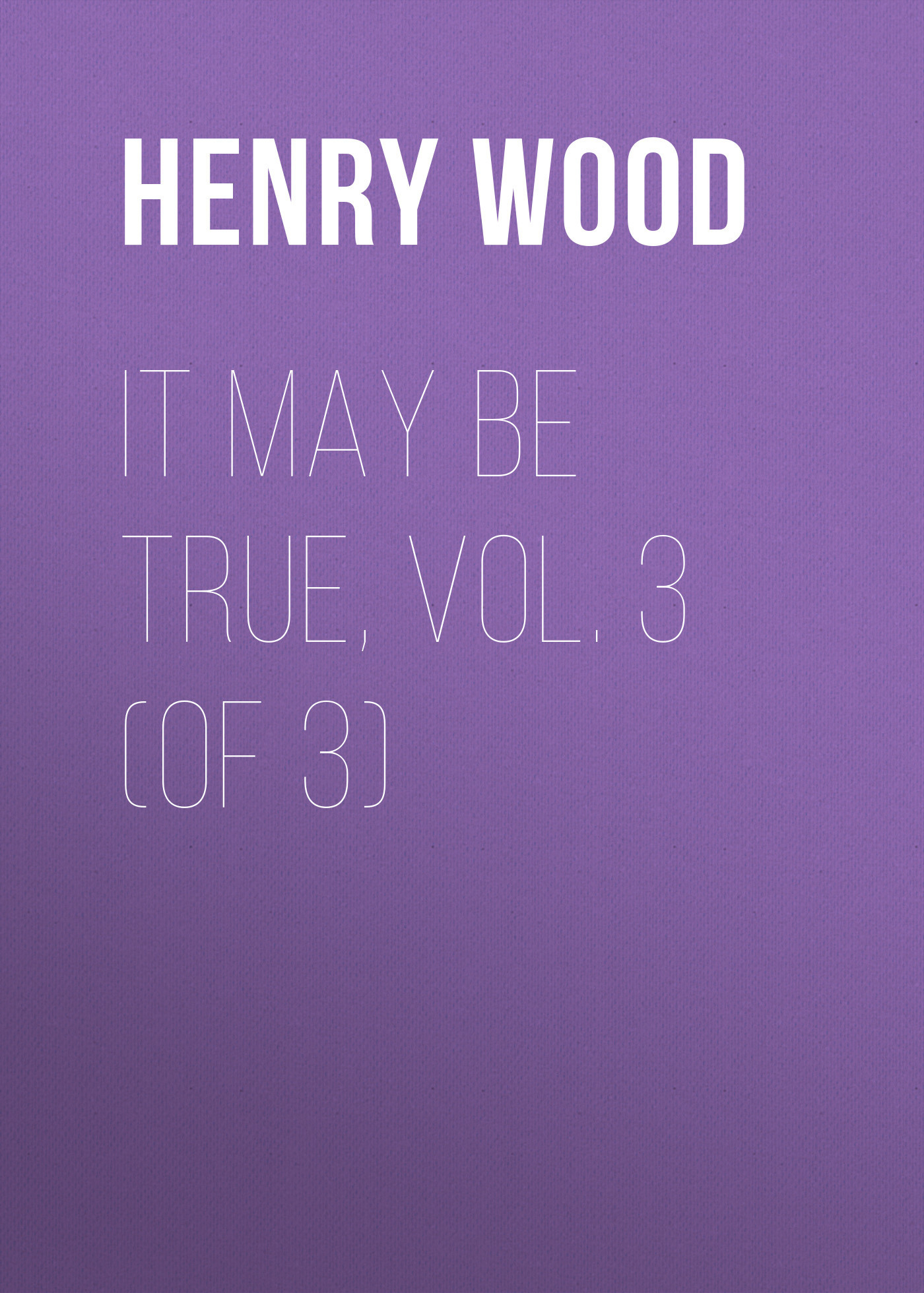 Henry Wood It May Be True, Vol. 3 (of 3) henry wood mildred arkell vol 3 of 3