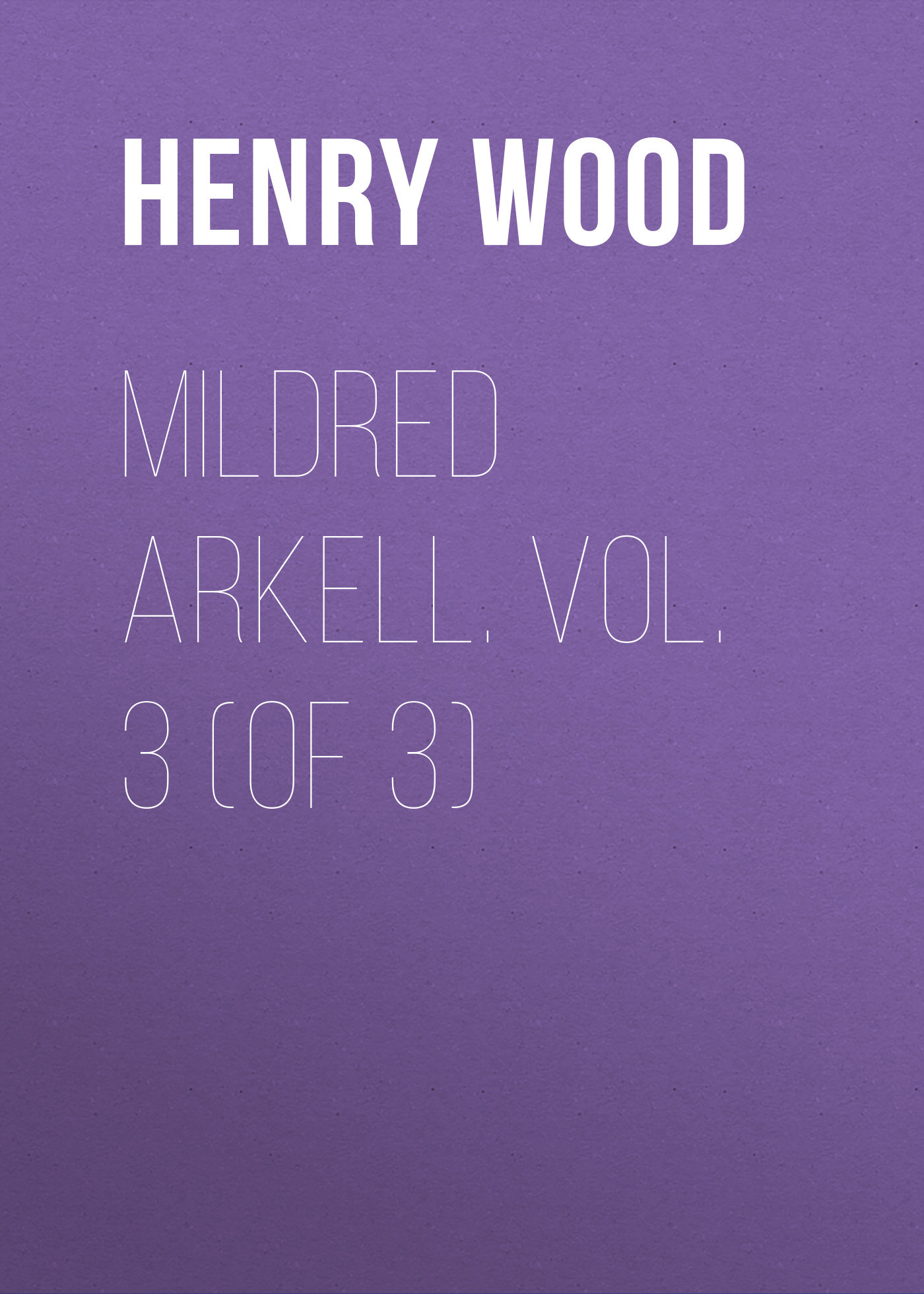 Henry Wood Mildred Arkell. Vol. 3 (of 3) henry wood east lynne