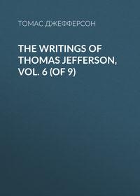 Томас Джефферсон - The Writings of Thomas Jefferson, Vol. 6 (of 9)