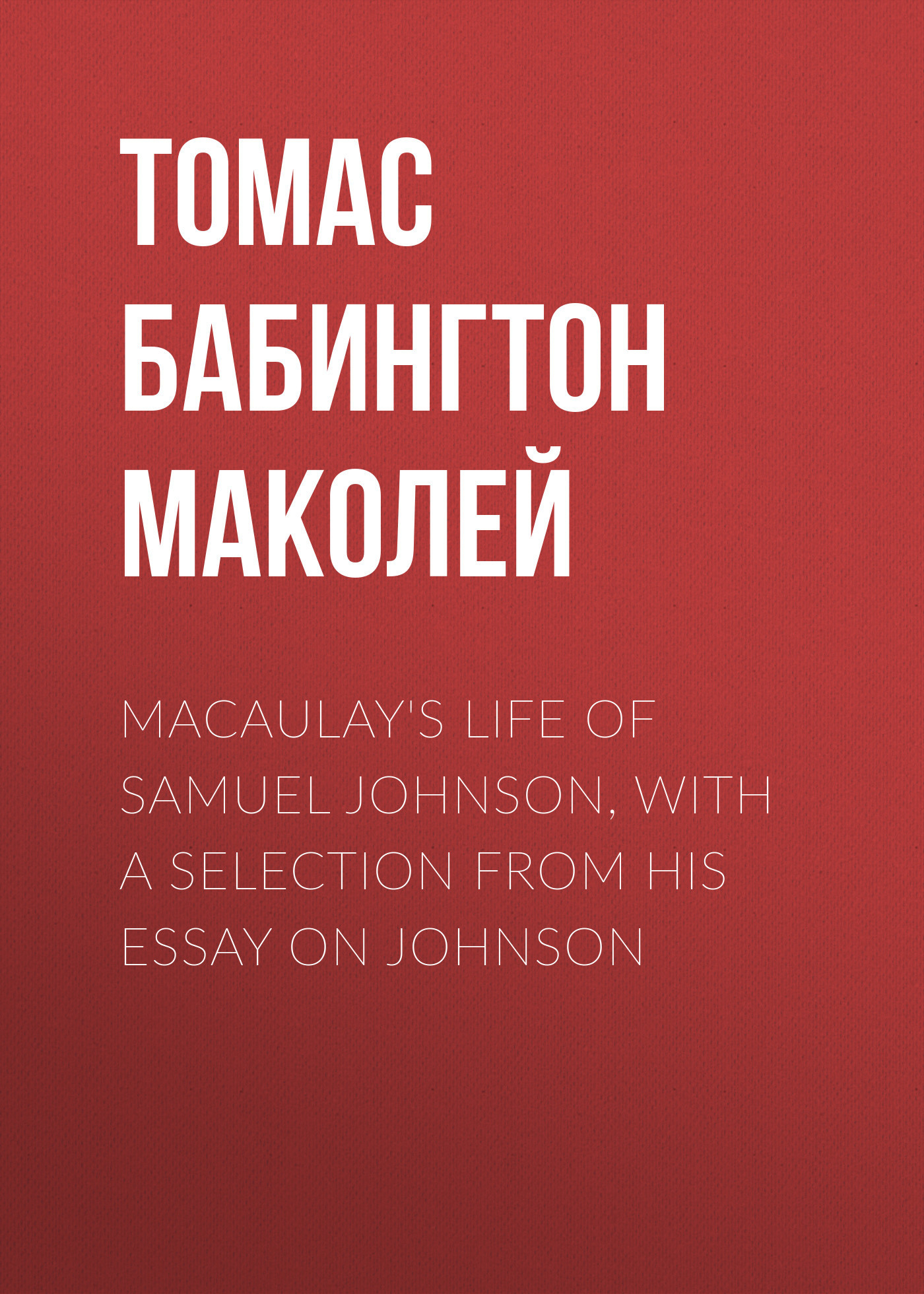 Томас Бабингтон Маколей Macaulay's Life of Samuel Johnson, with a Selection from his Essay on Johnson johnson after three centuries – new light on texts and contexts