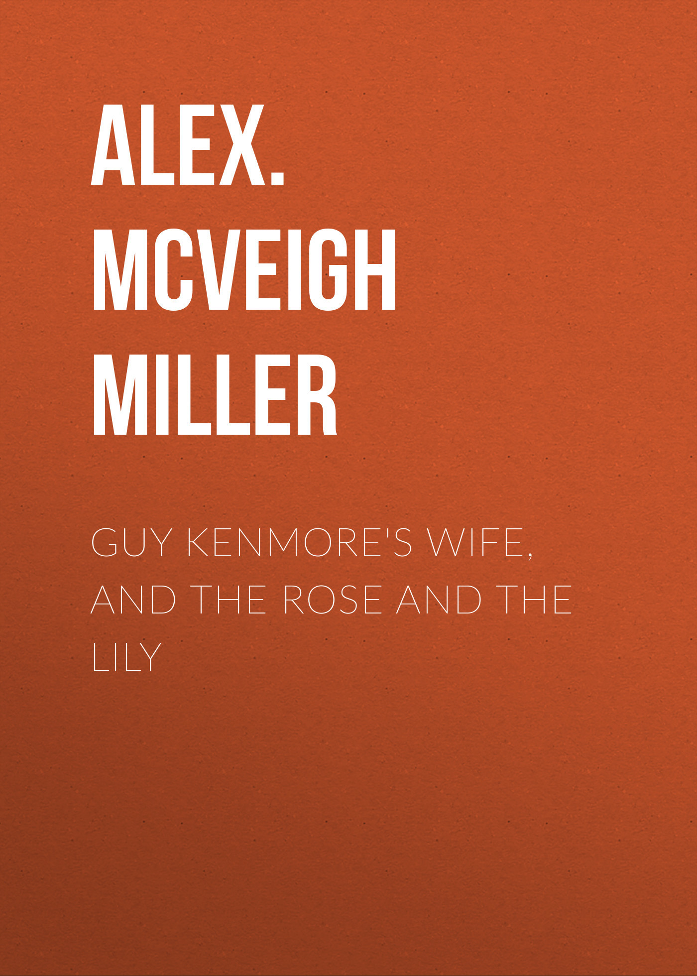 Alex. McVeigh Miller Guy Kenmore's Wife, and The Rose and the Lily the aviator s wife