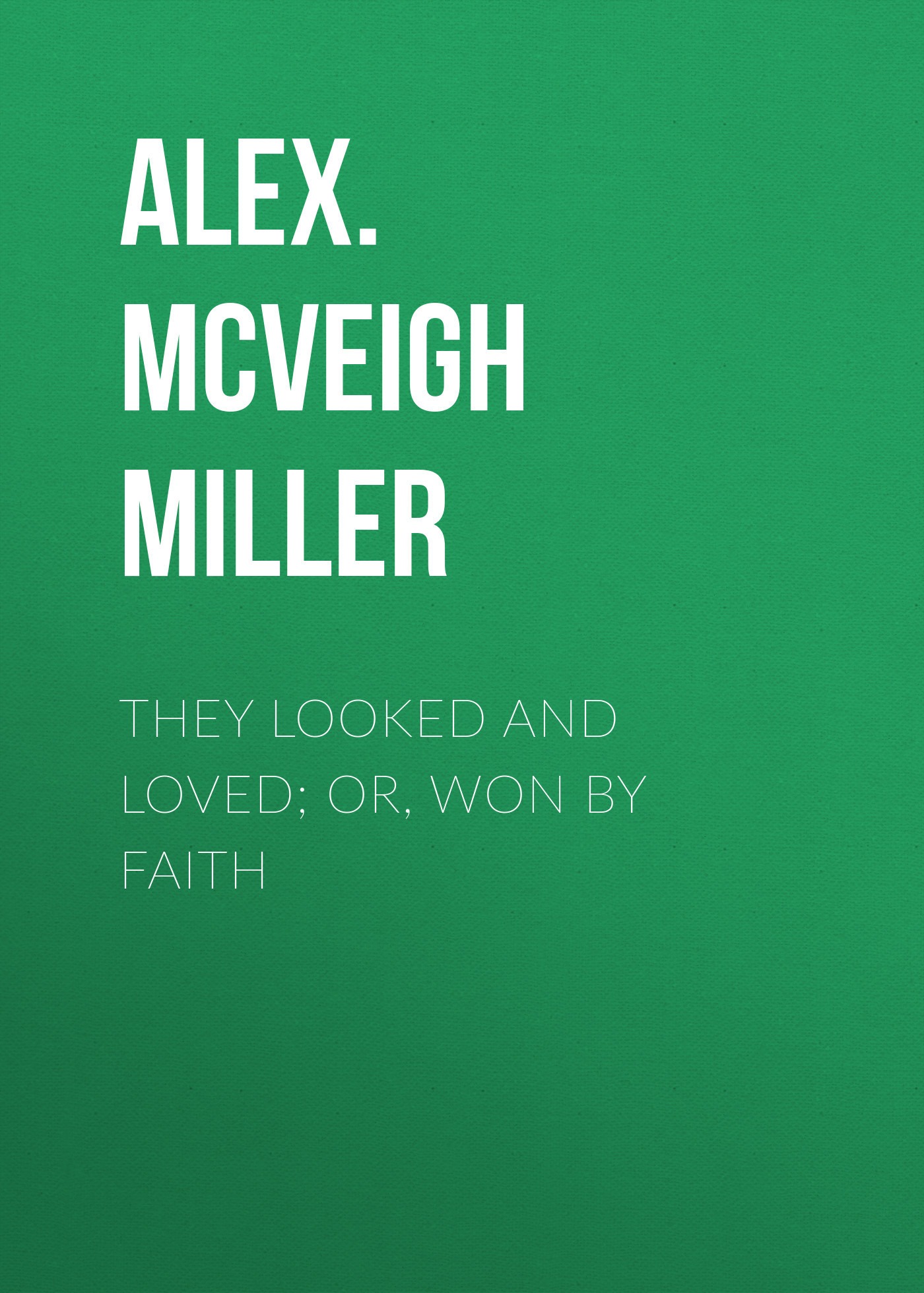 Alex. McVeigh Miller They Looked and Loved; Or, Won by Faith