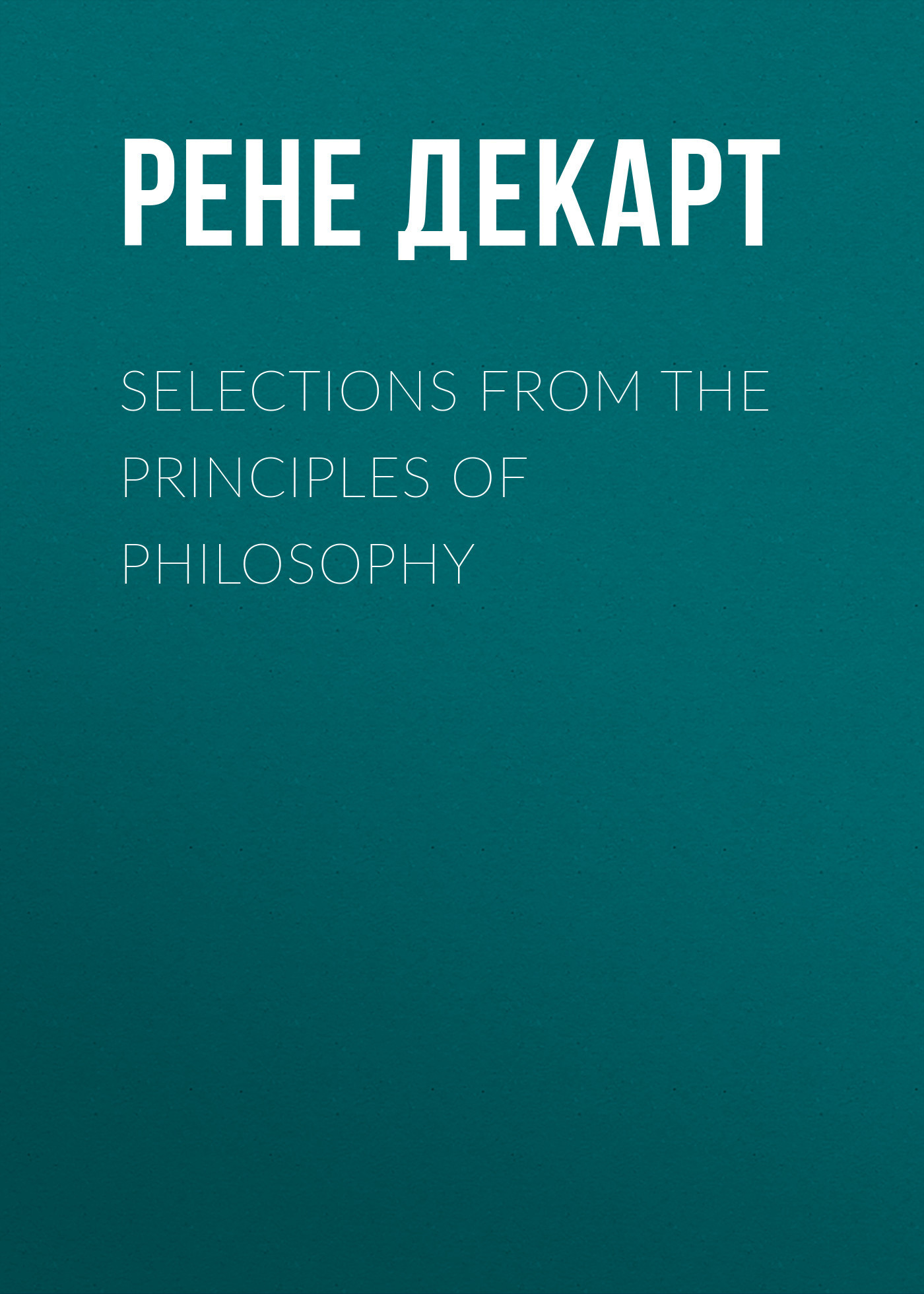 Рене Декарт Selections from the Principles of Philosophy