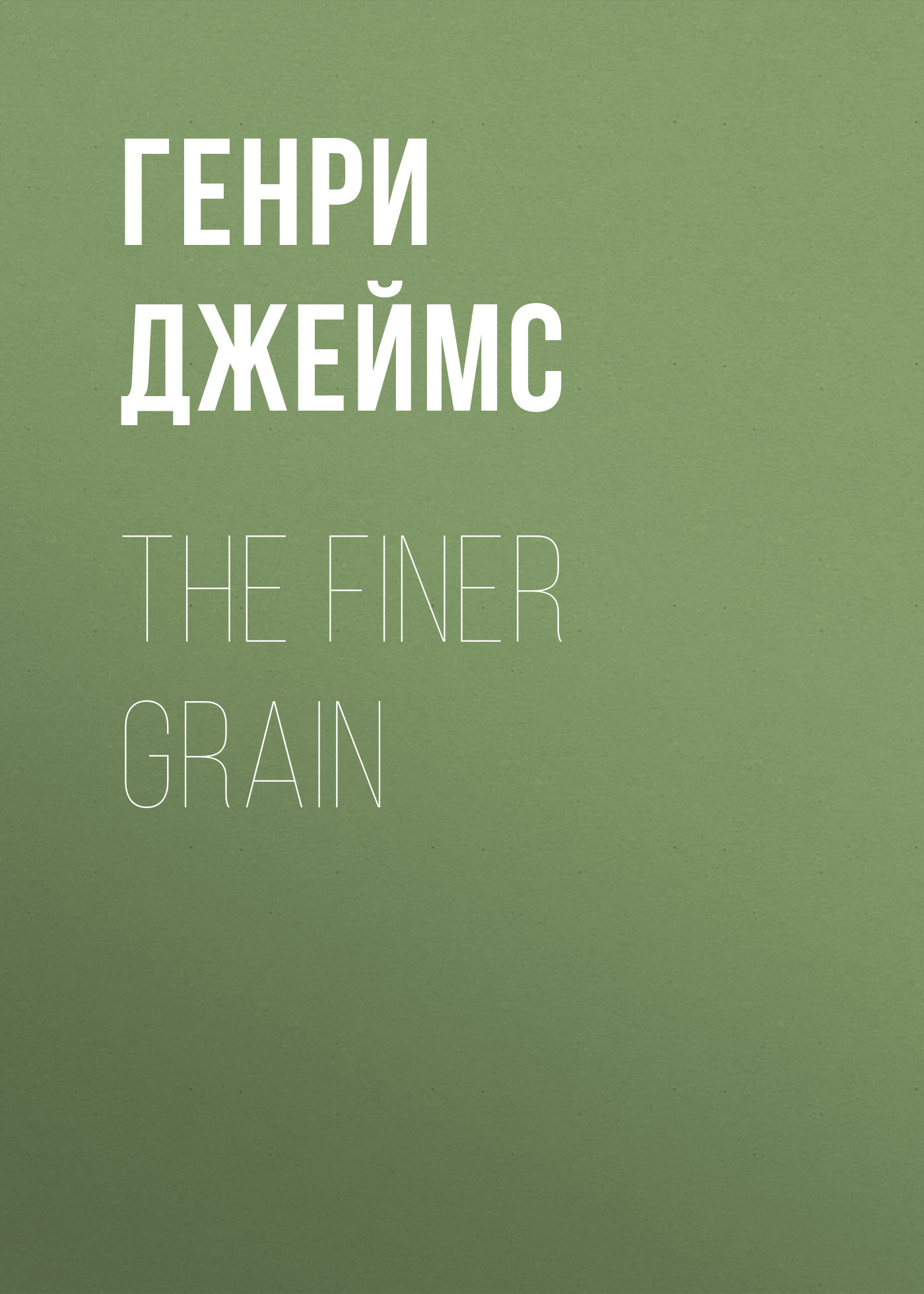 Генри Джеймс The Finer Grain against the grain