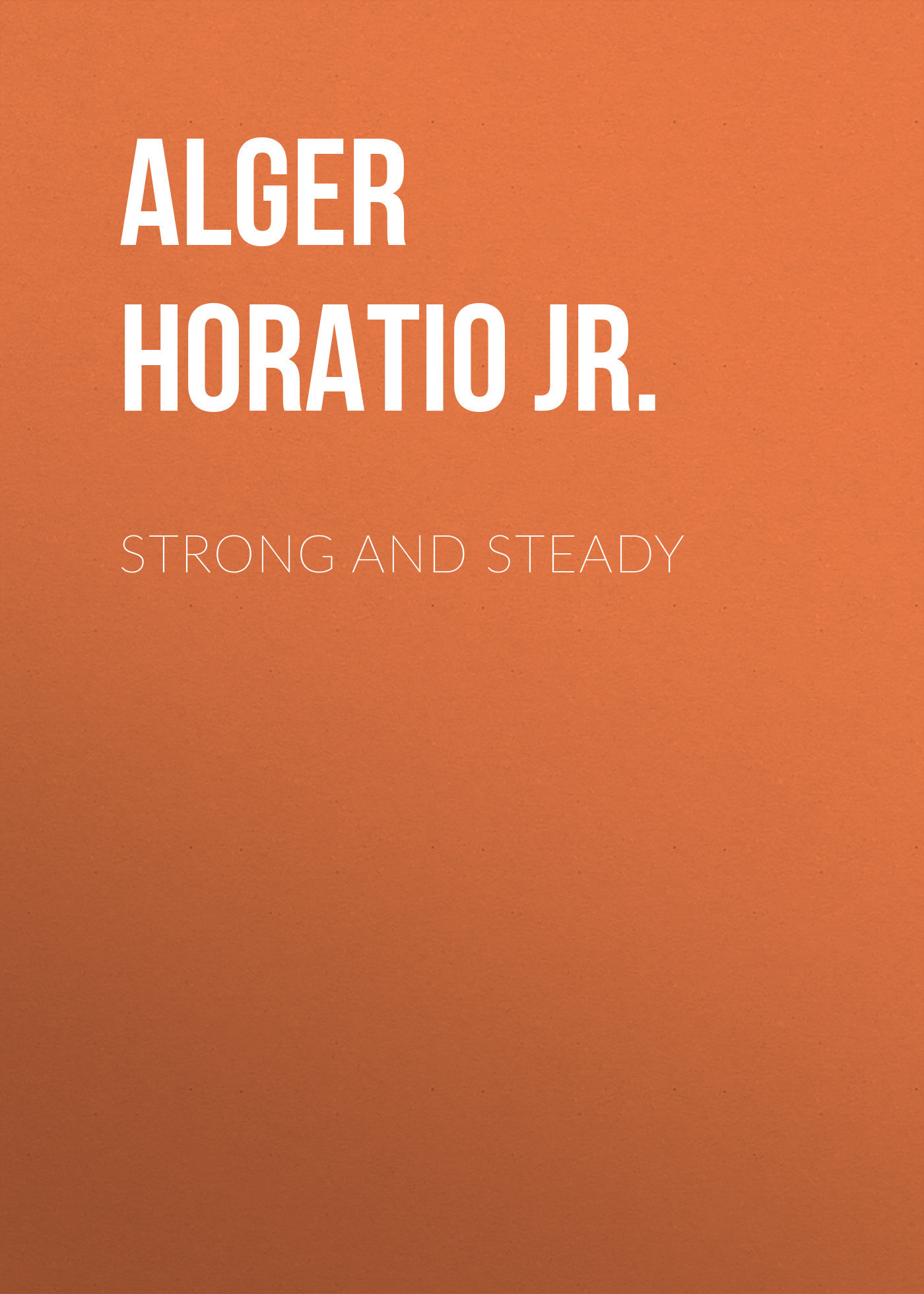 Alger Horatio Jr. Strong and Steady horatio alger jr digging for gold