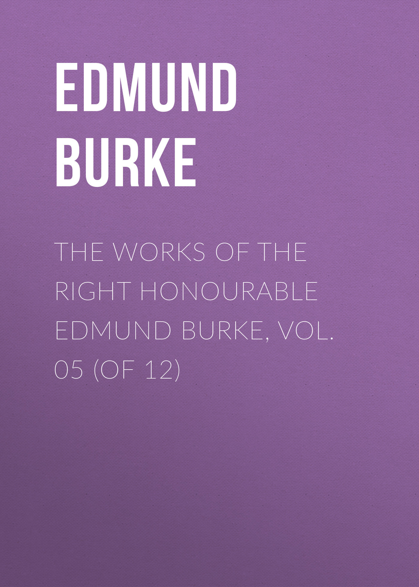 Edmund Burke The Works of the Right Honourable Edmund Burke, Vol. 05 (of 12) edmund burke the works of the right honourable edmund burke vol 09 of 12