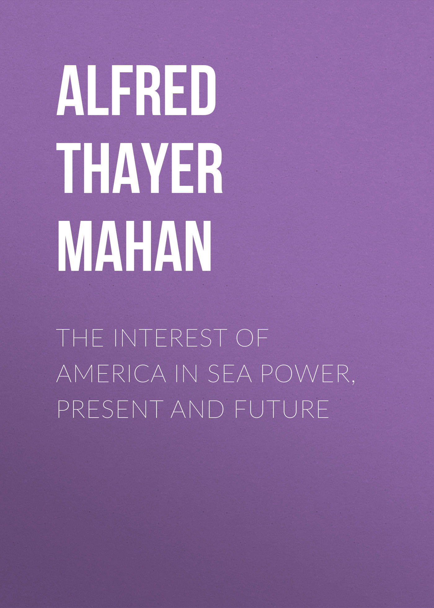 Alfred Thayer Mahan The Interest of America in Sea Power, Present and Future alfred thayer mahan the influence of sea power upon history 1660 1783