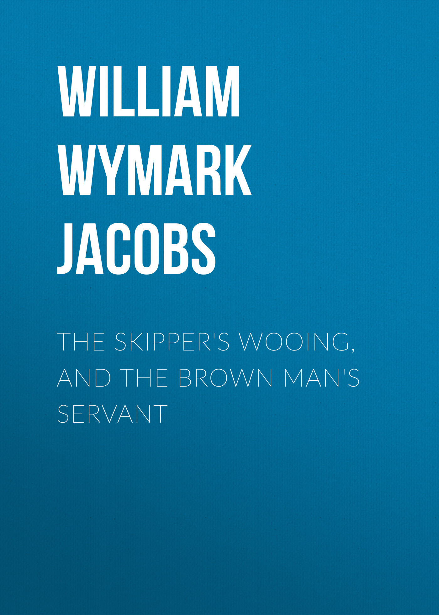 William Wymark Jacobs The Skipper's Wooing, and The Brown Man's Servant