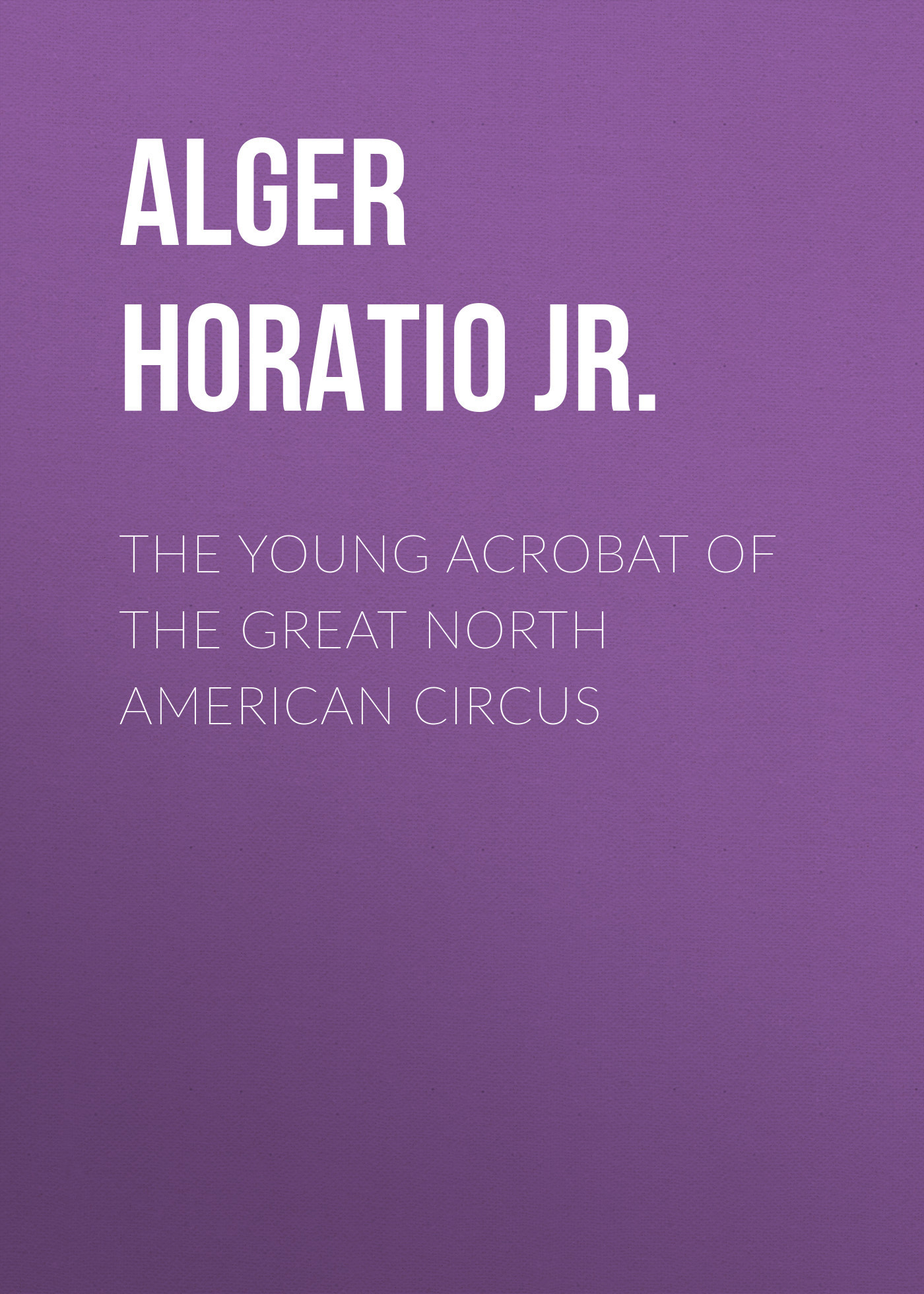 Фото Alger Horatio Jr. The Young Acrobat of the Great North American Circus