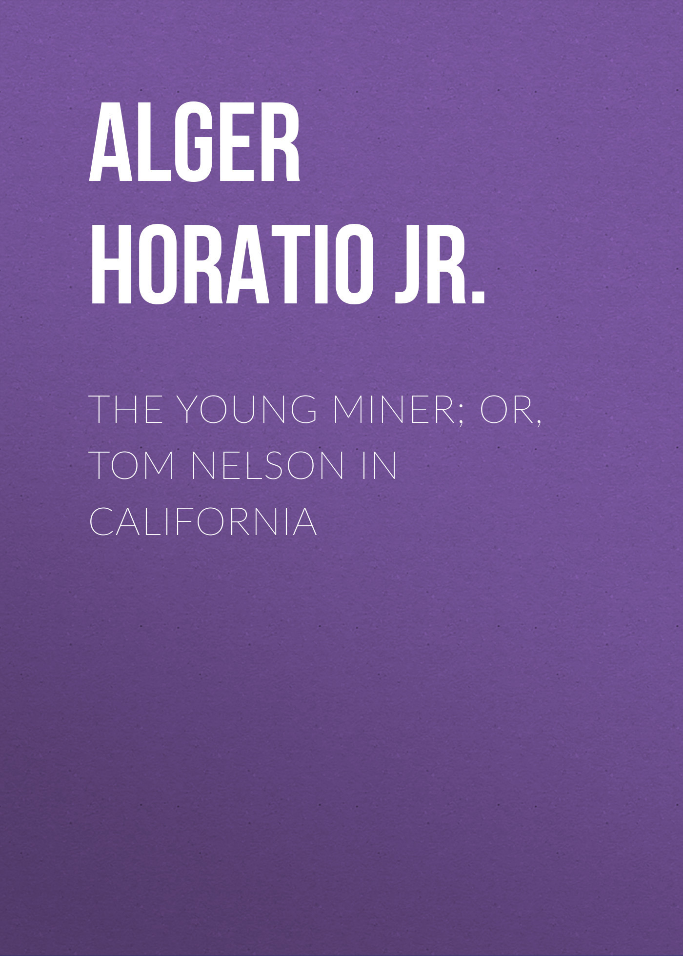 Alger Horatio Jr. The Young Miner; Or, Tom Nelson in California alger horatio jr the young outlaw or adrift in the streets