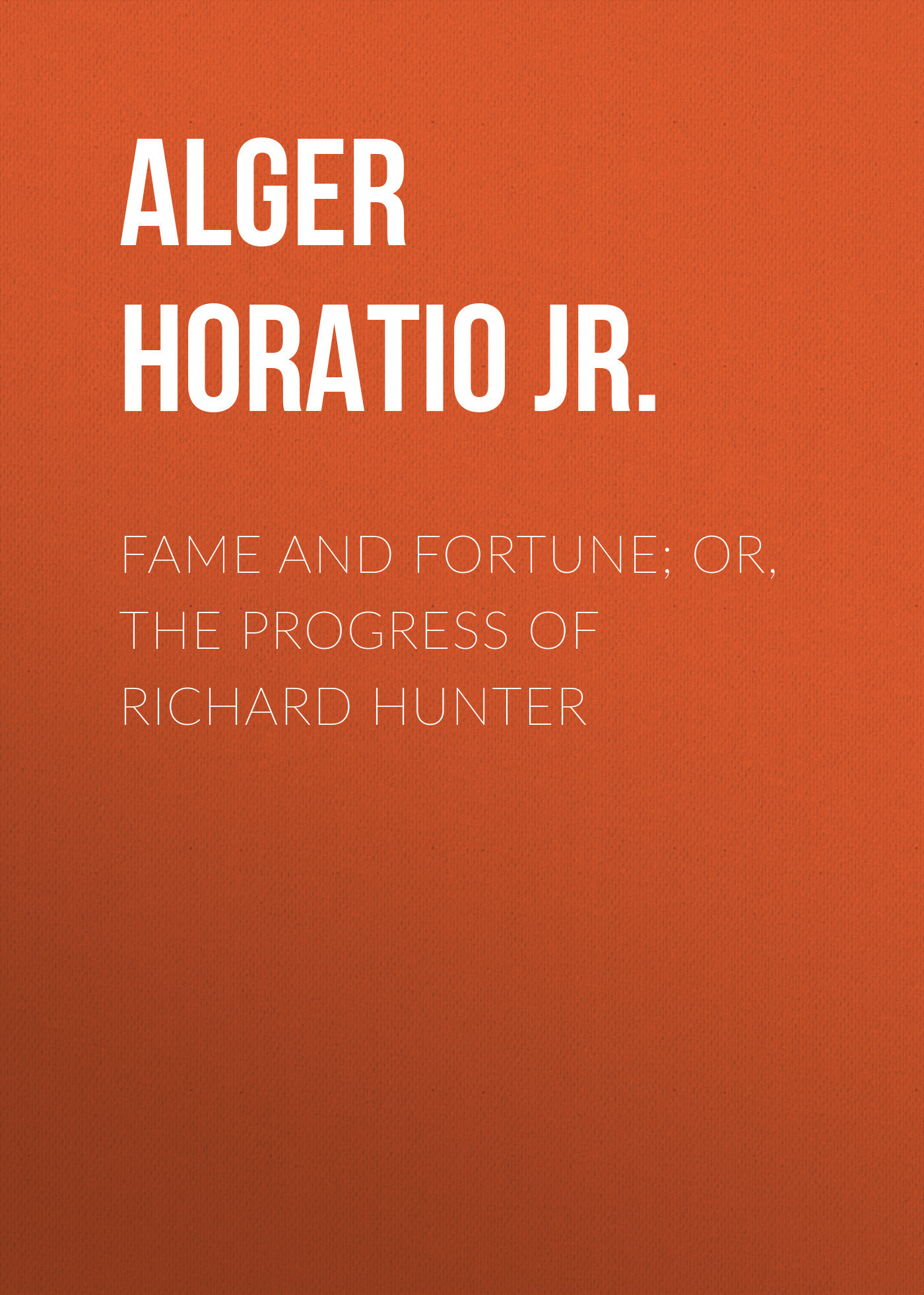 Alger Horatio Jr. Fame and Fortune; or, The Progress of Richard Hunter росмэн книжка картинки невидимки тачки 24785