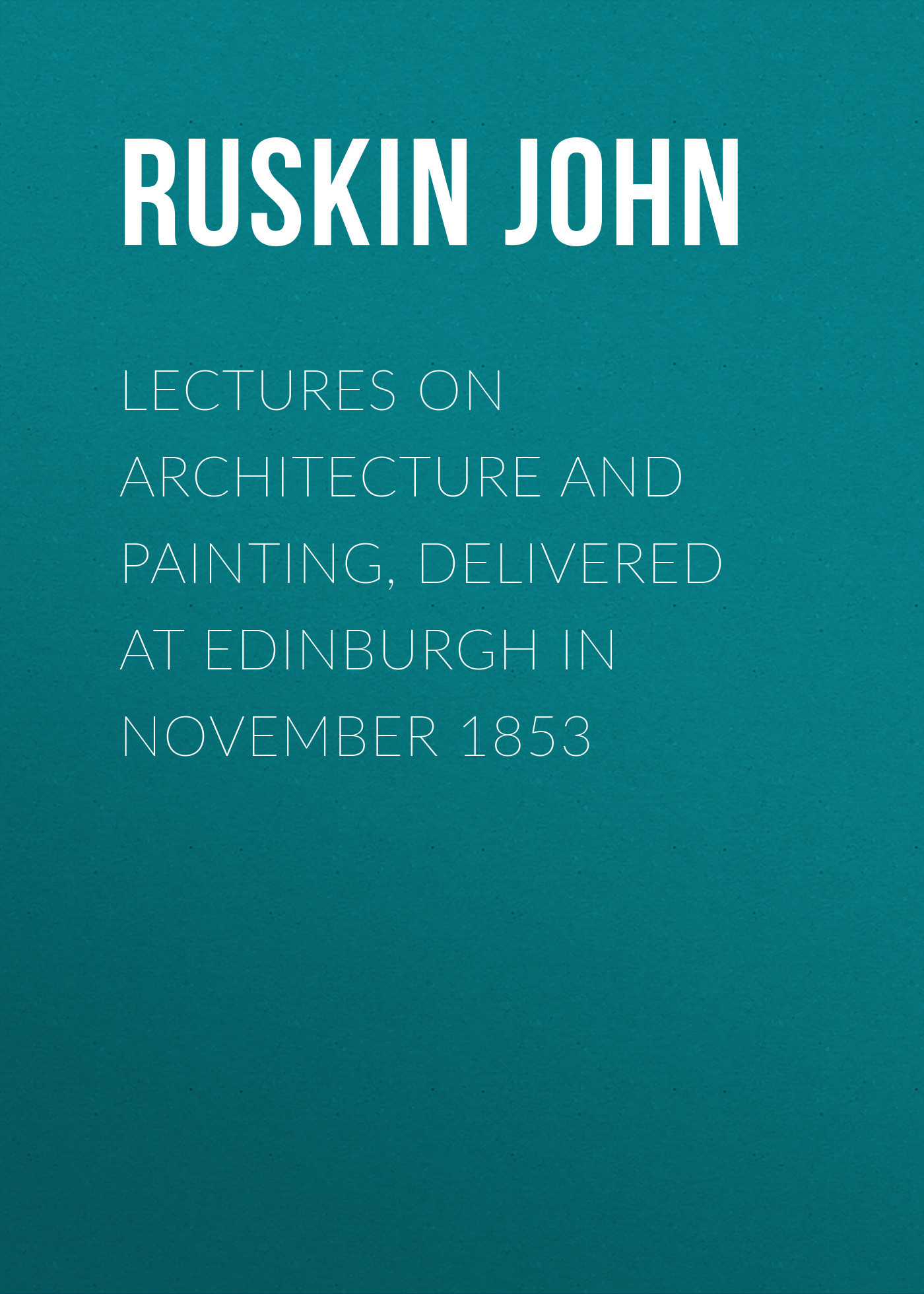 Lectures on Architecture and Painting, Delivered at Edinburgh in November 1853