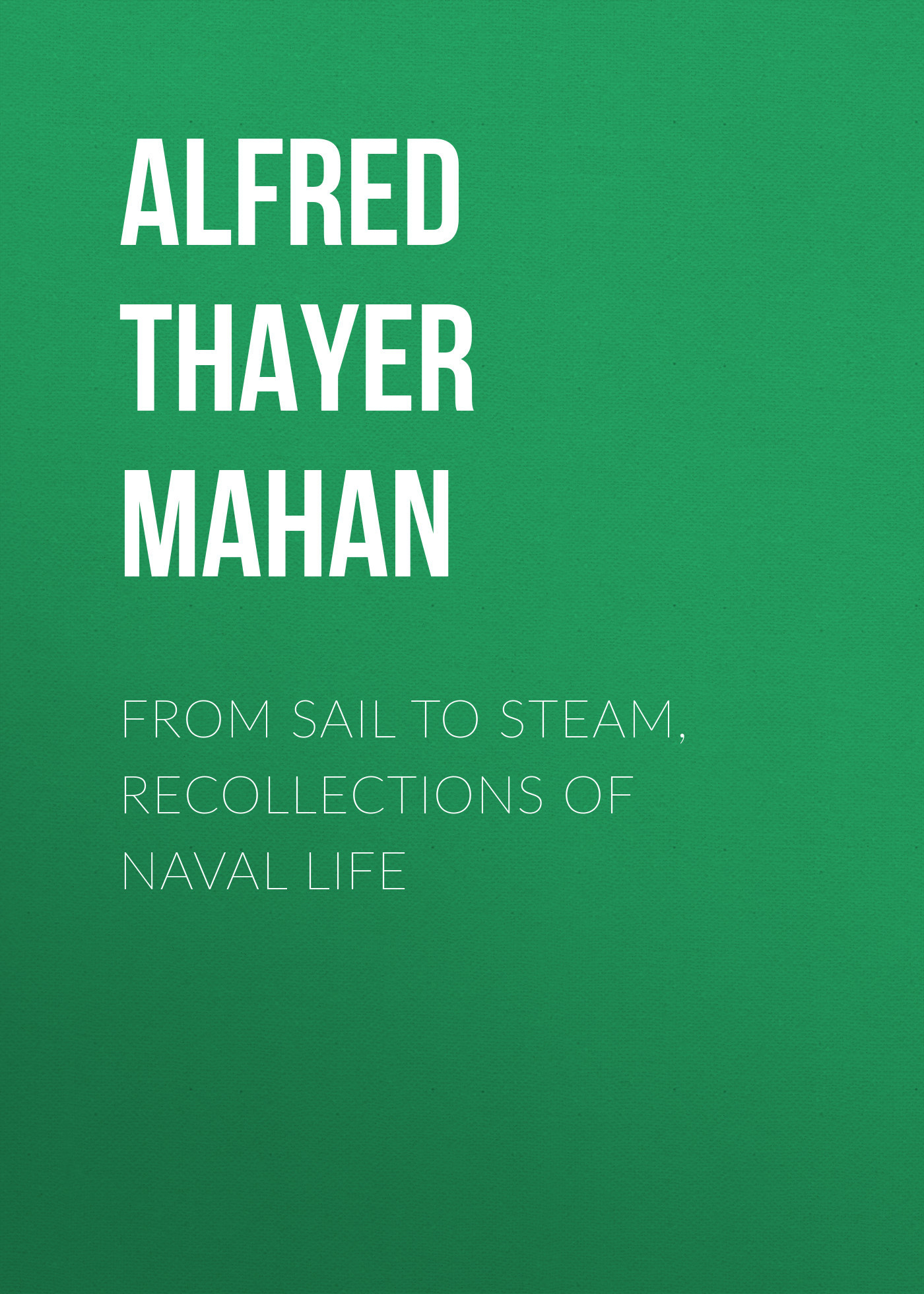 Alfred Thayer Mahan From Sail to Steam, Recollections of Naval Life