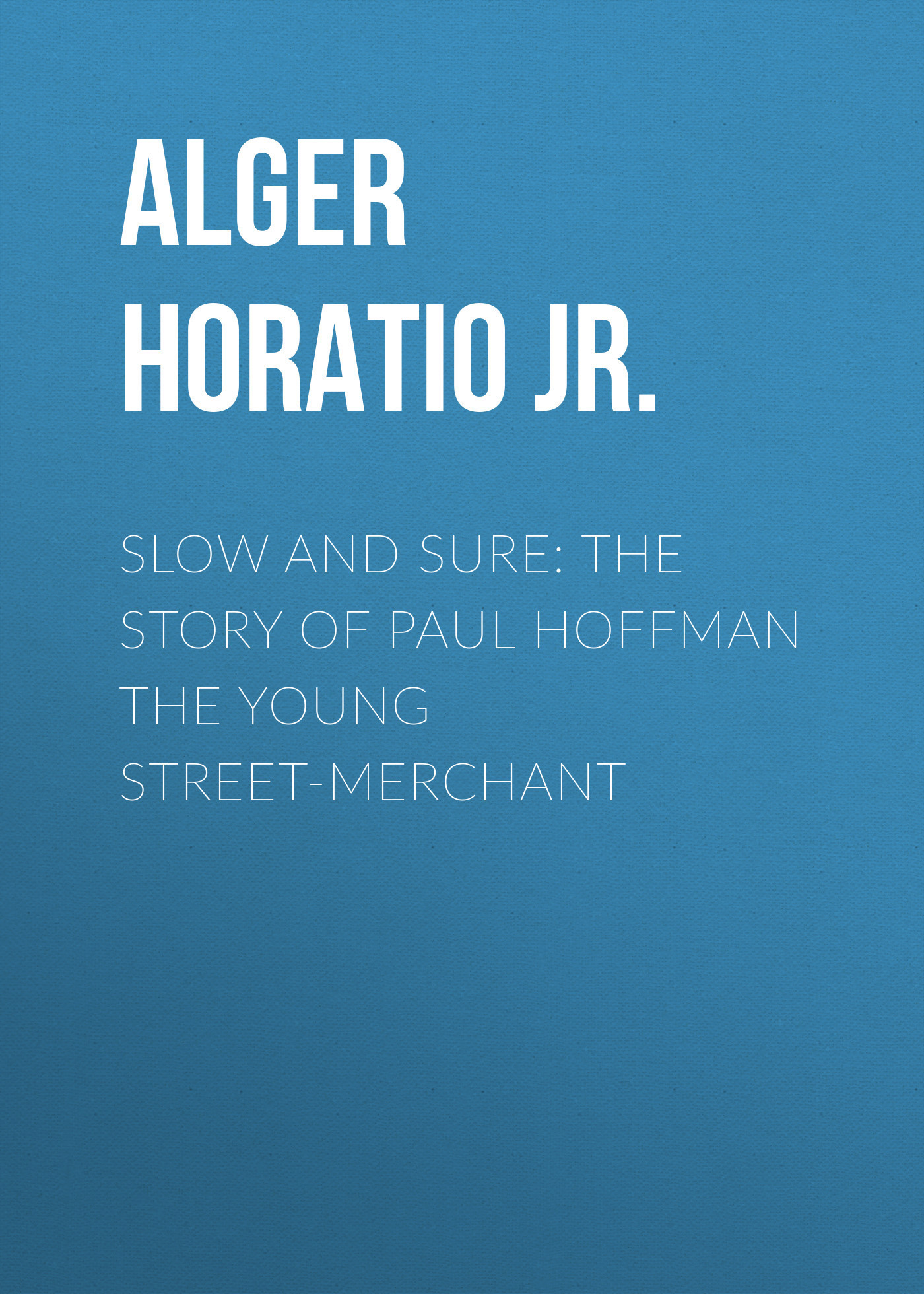 Alger Horatio Jr. Slow and Sure: The Story of Paul Hoffman the Young Street-Merchant chasing sound the les paul story