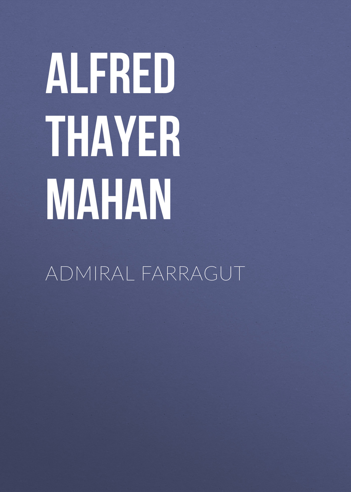 Alfred Thayer Mahan Admiral Farragut alfred thayer mahan the influence of sea power upon history 1660 1783