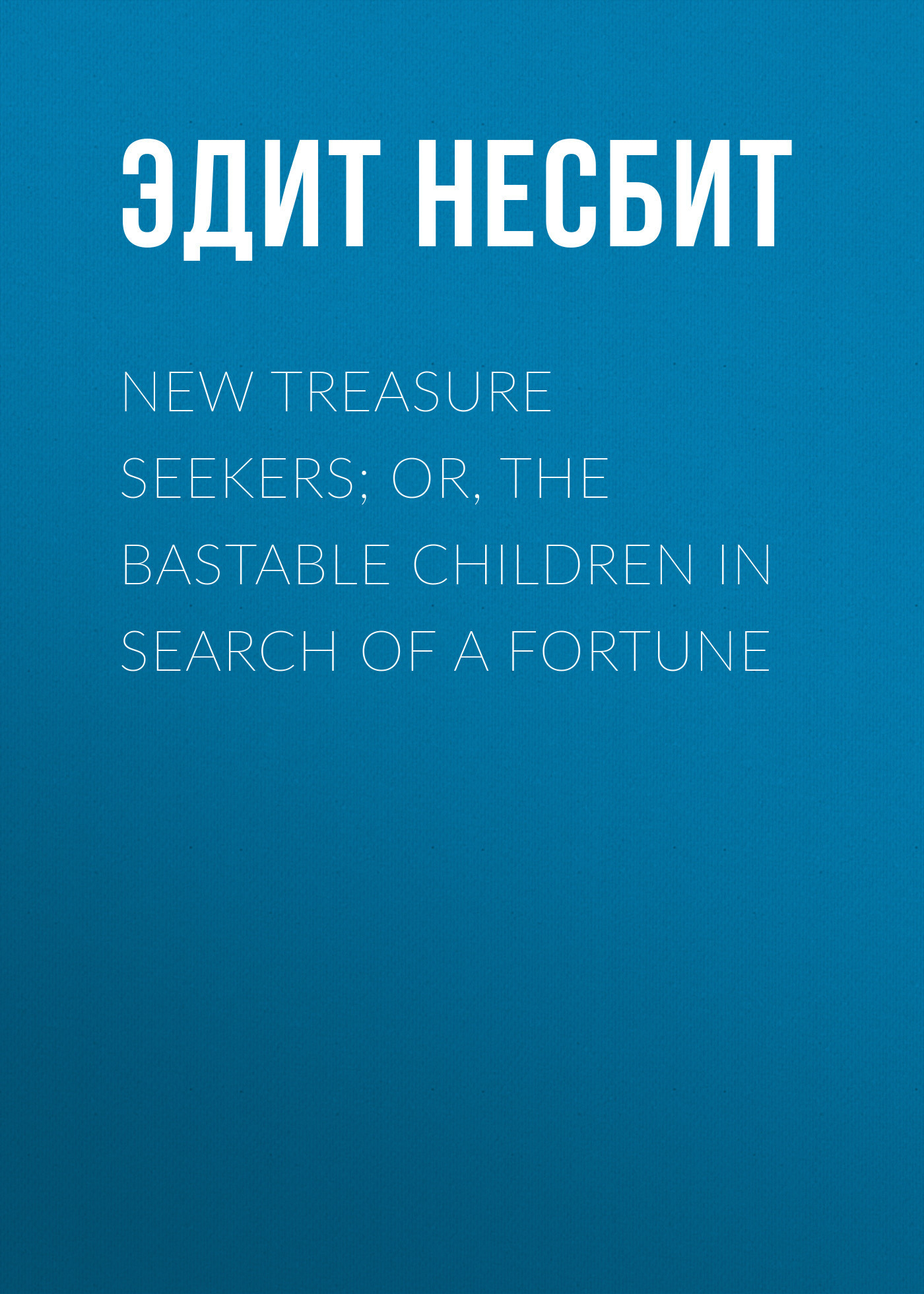 Эдит Несбит New Treasure Seekers; Or, The Bastable Children in Search of a Fortune