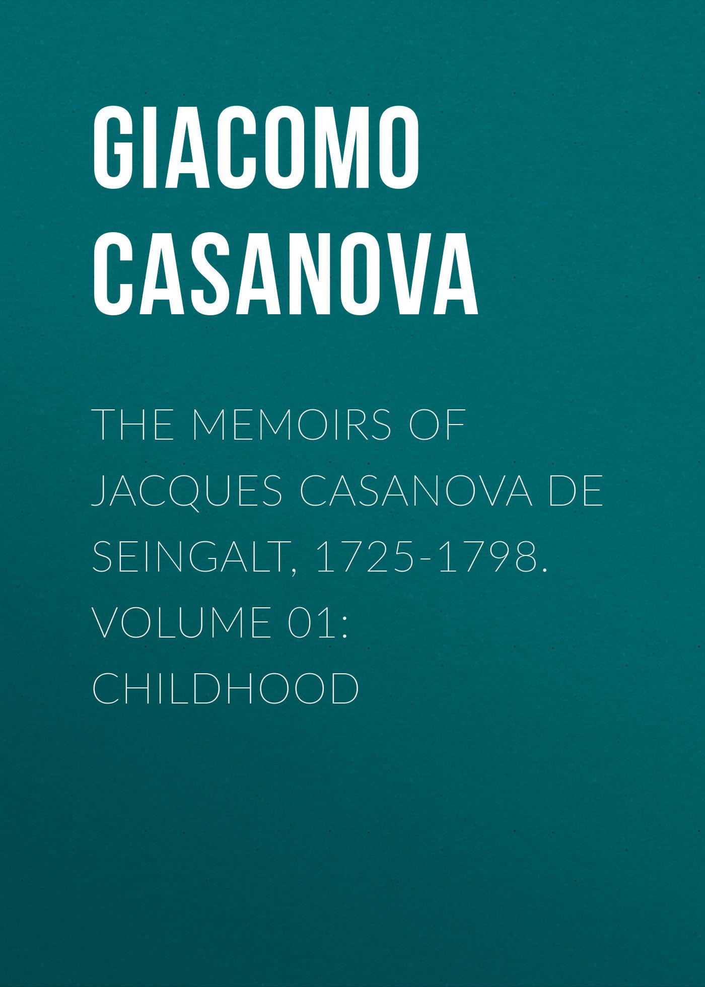Giacomo Casanova The Memoirs of Jacques Casanova de Seingalt, 1725-1798. Volume 01: Childhood