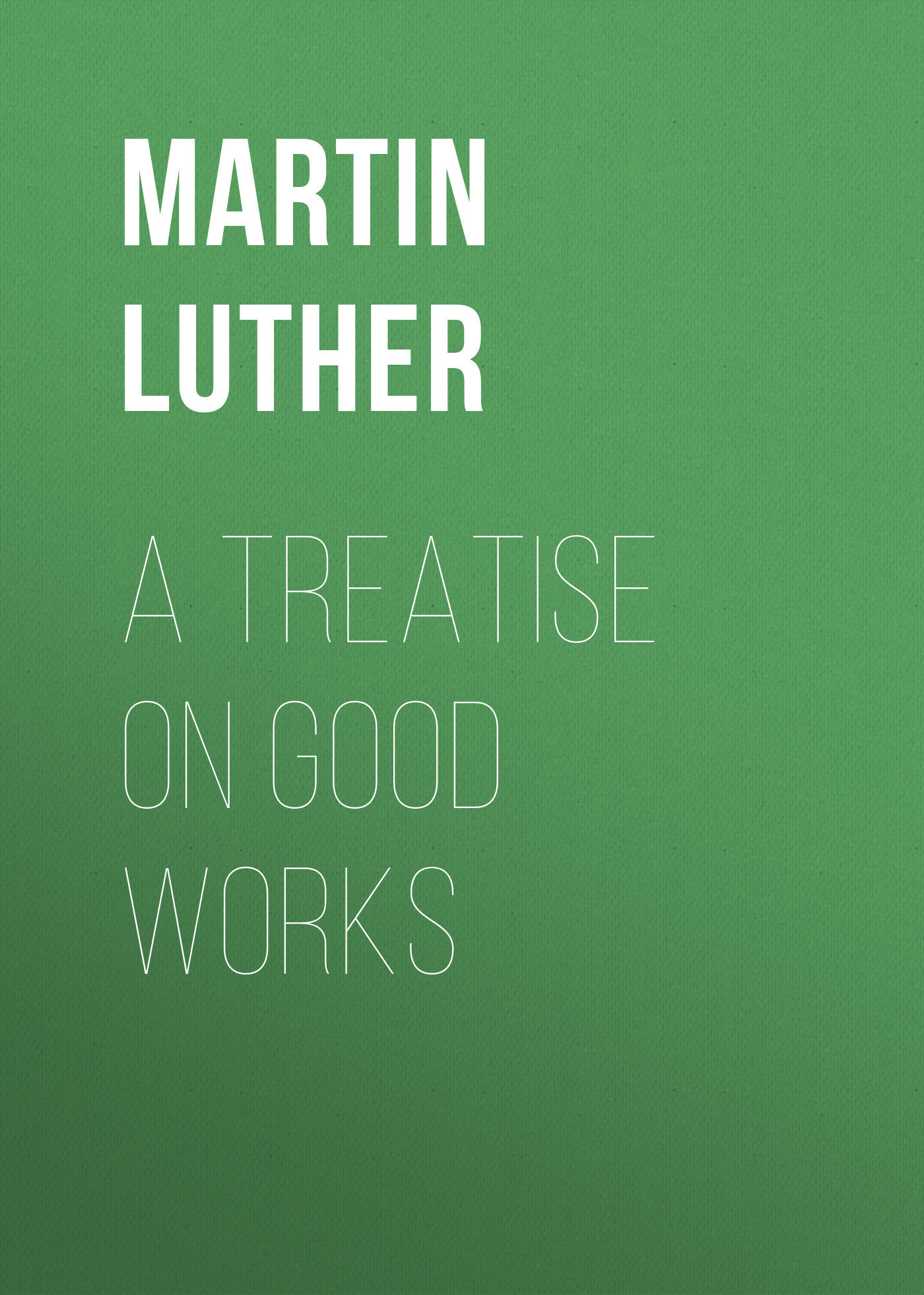 Martin Luther A Treatise on Good Works цены онлайн