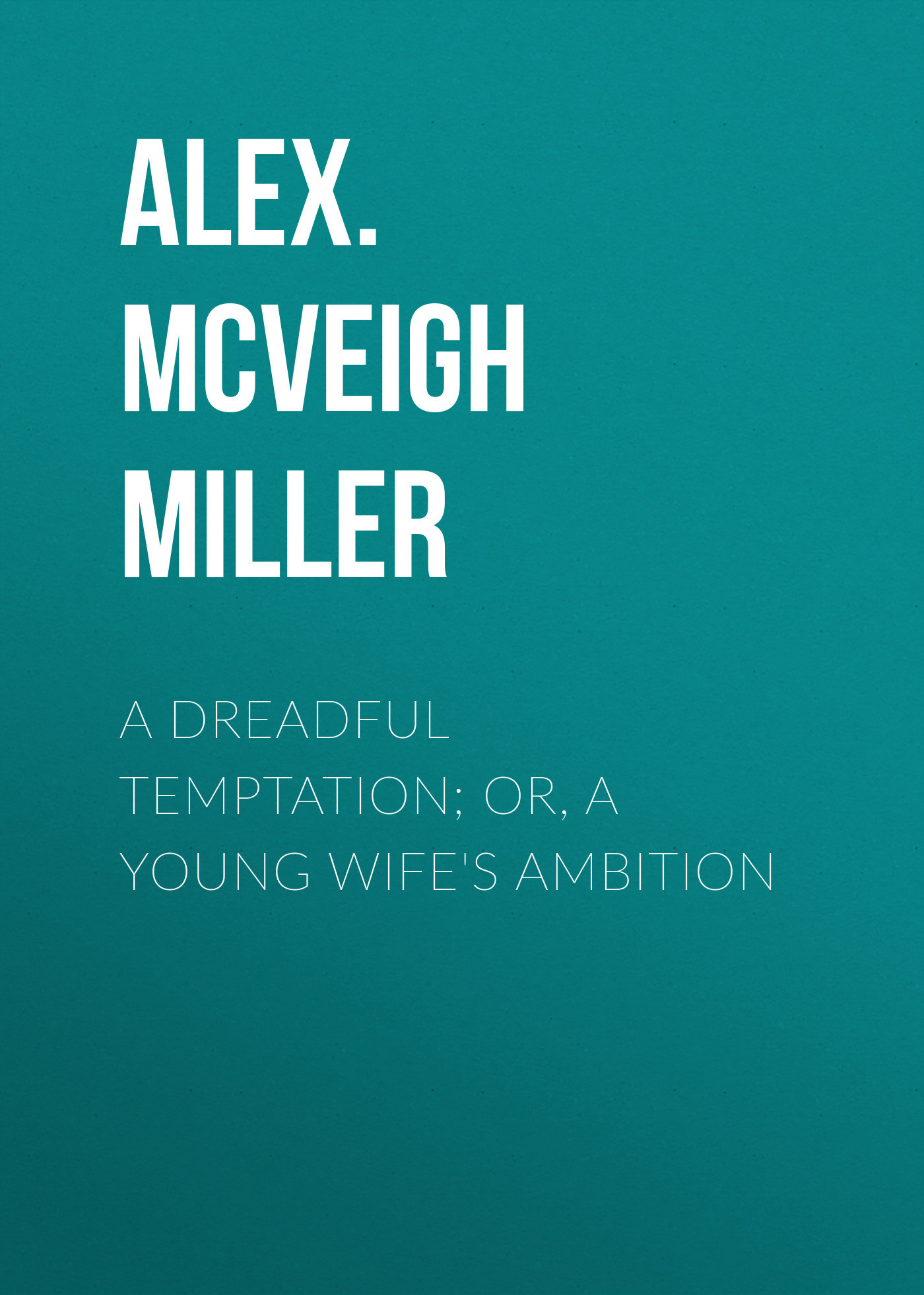 Alex. McVeigh Miller A Dreadful Temptation; or, A Young Wife's Ambition penny dreadful volume 1