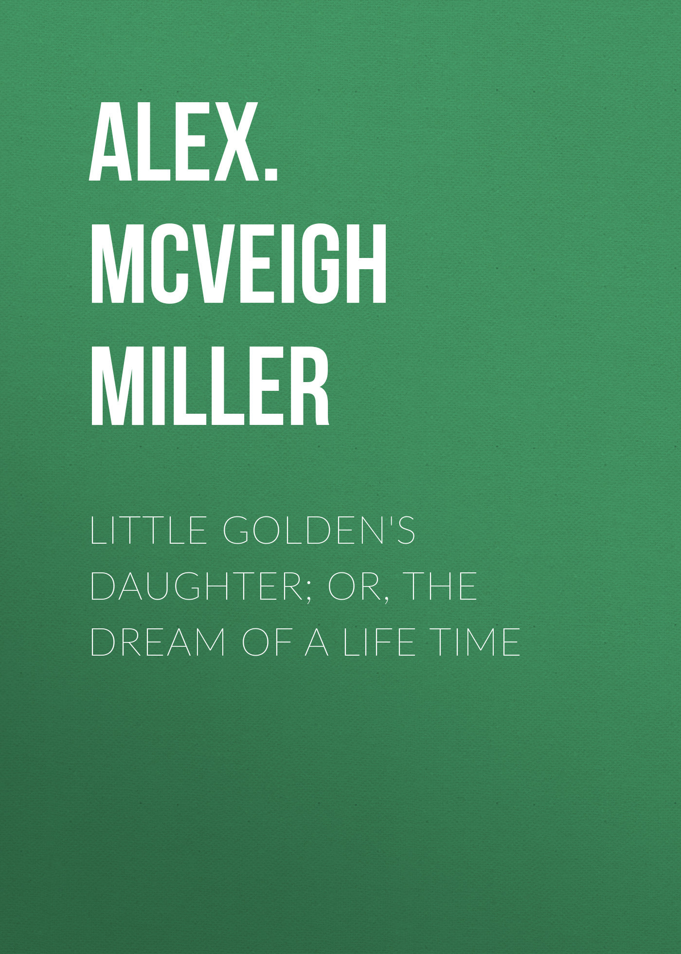 Alex. McVeigh Miller Little Golden's Daughter; or, The Dream of  Life Time