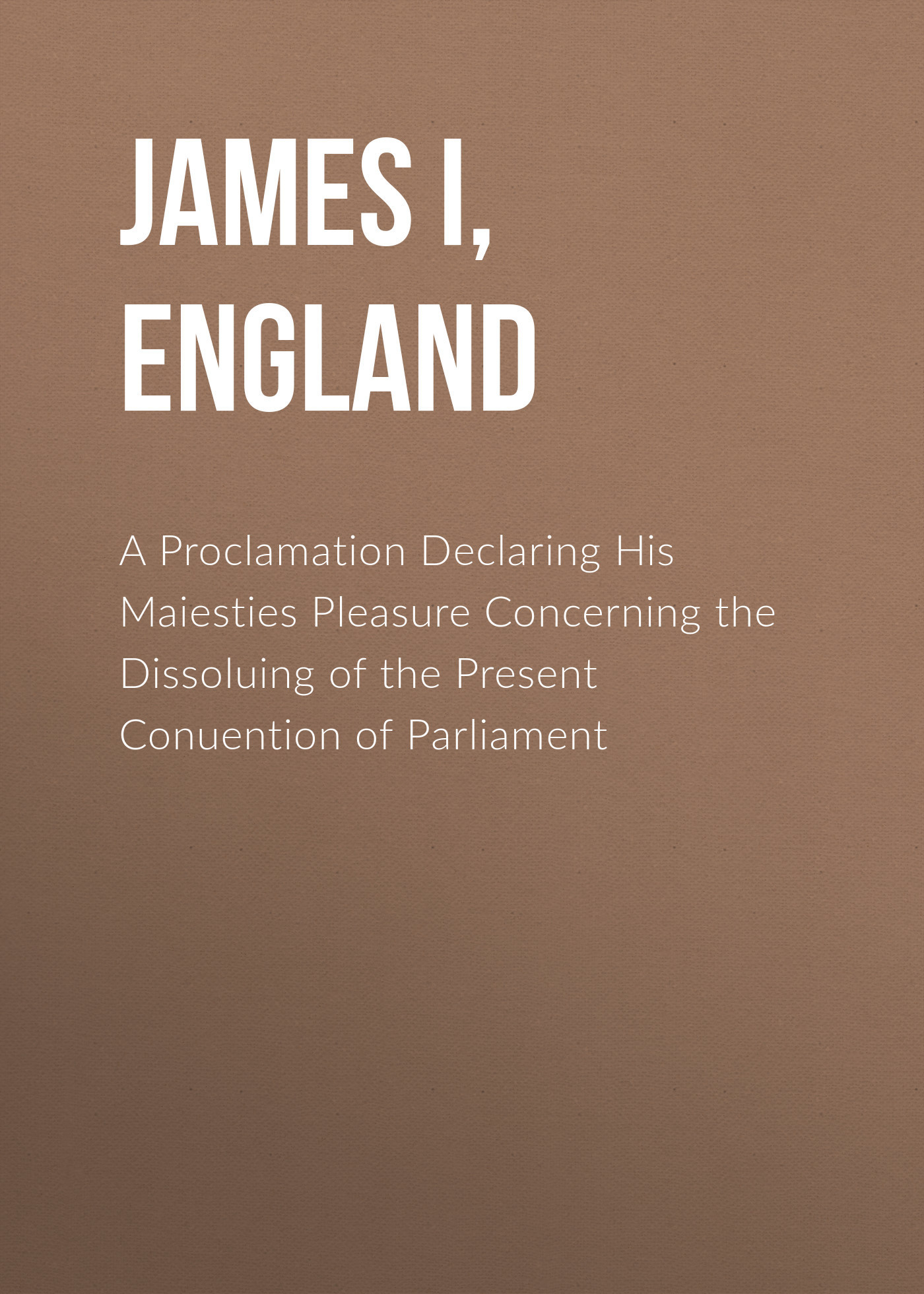 James I, King of England A Proclamation Declaring His Maiesties Pleasure Concerning the Dissoluing of the Present Conuention of Parliament flecker james elroy the king of alsander
