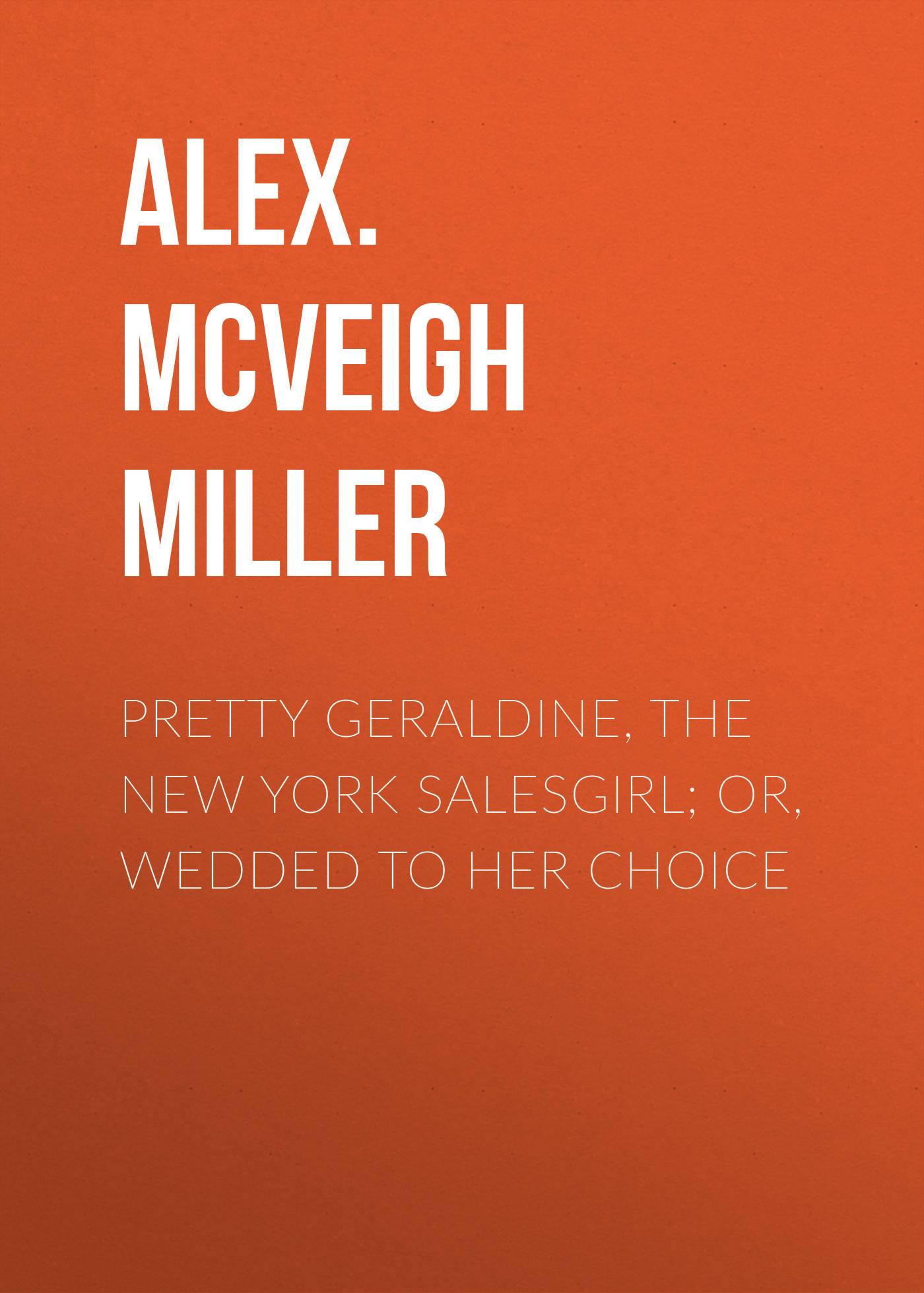 Alex. McVeigh Miller Pretty Geraldine, the New York Salesgirl; or, Wedded to Her Choice alex mcveigh miller guy kenmore s wife and the rose and the lily