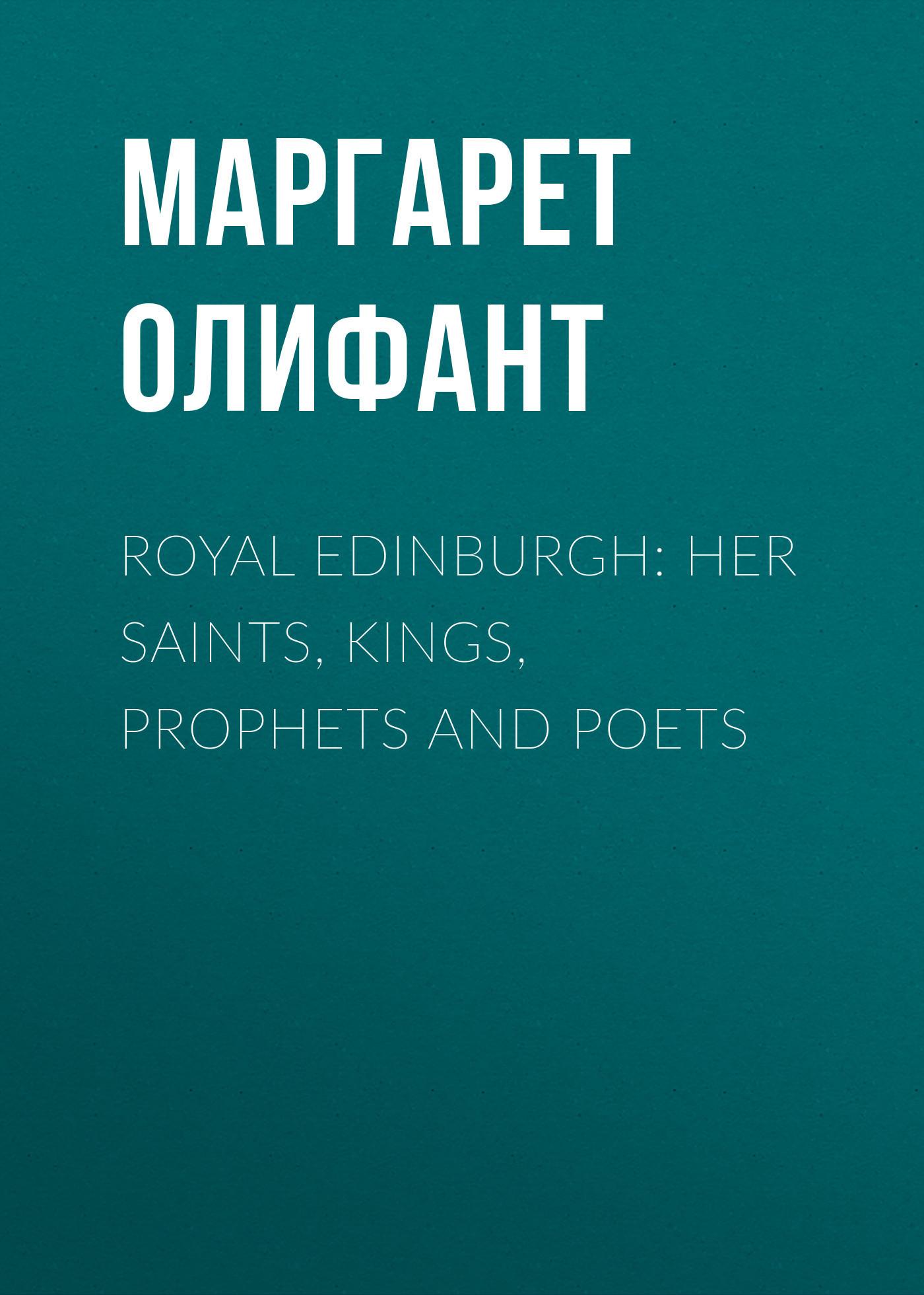 Маргарет Олифант Royal Edinburgh: Her Saints, Kings, Prophets and Poets kings and queens