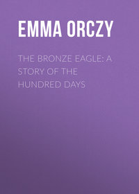 Emma Orczy - The Bronze Eagle: A Story of the Hundred Days