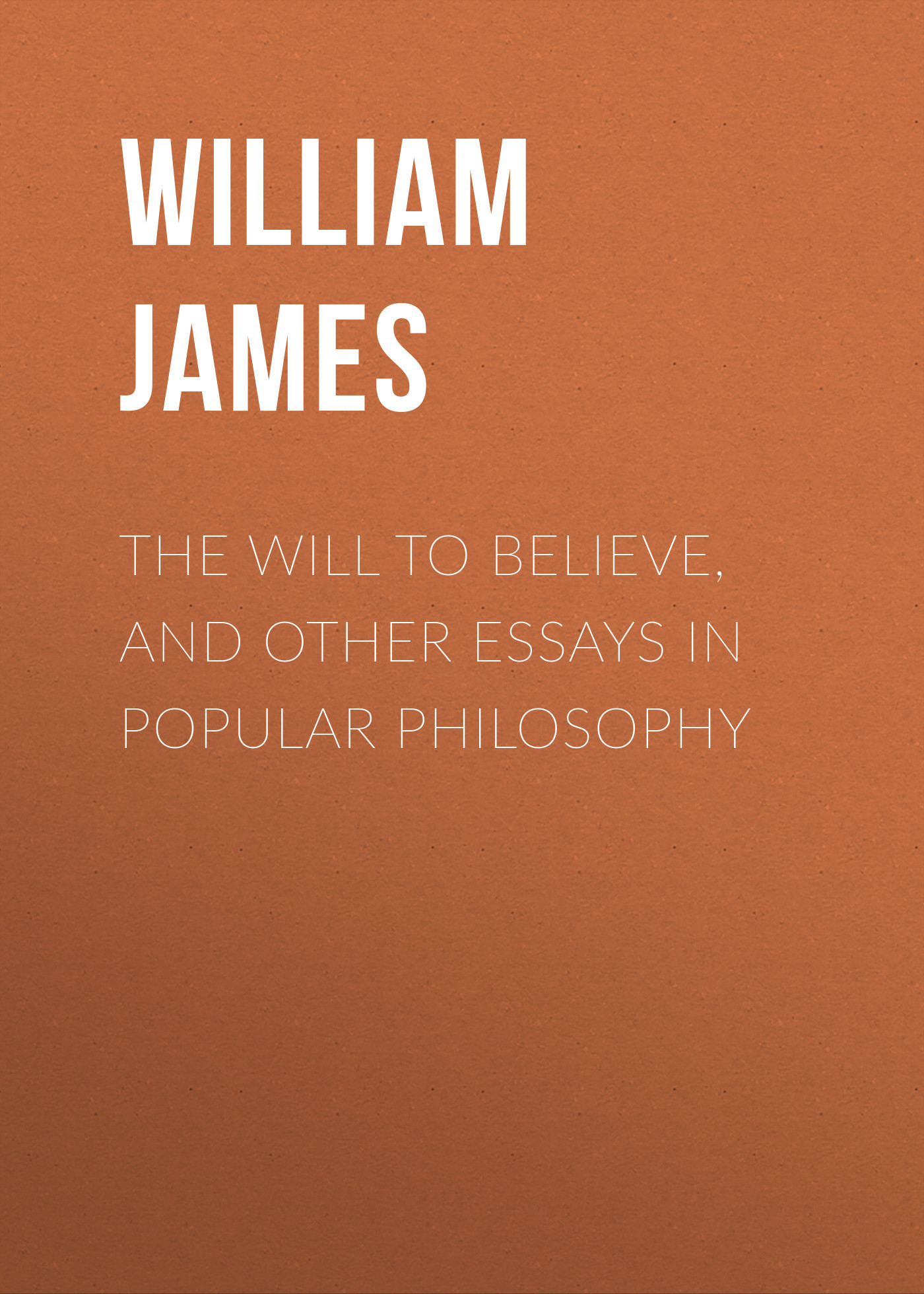 William James The Will to Believe, and Other Essays in Popular Philosophy
