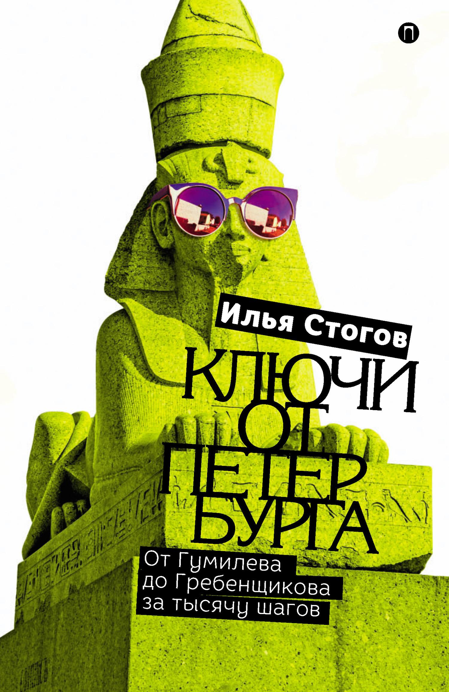 Илья Стогов - Ключи от Петербурга. От Гумилева до Гребенщикова за тысячу шагов