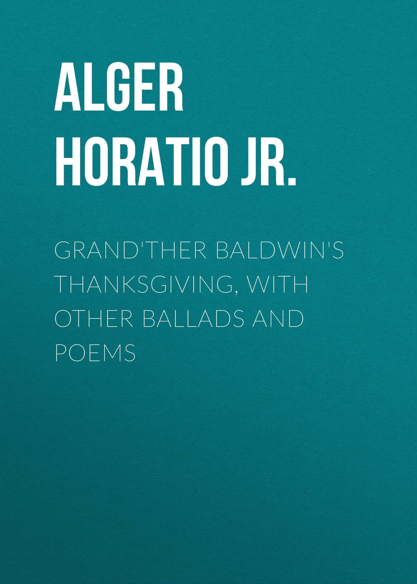 Alger Horatio Jr. Grand'ther Baldwin's Thanksgiving, with Other Ballads and Poems lorpen stf