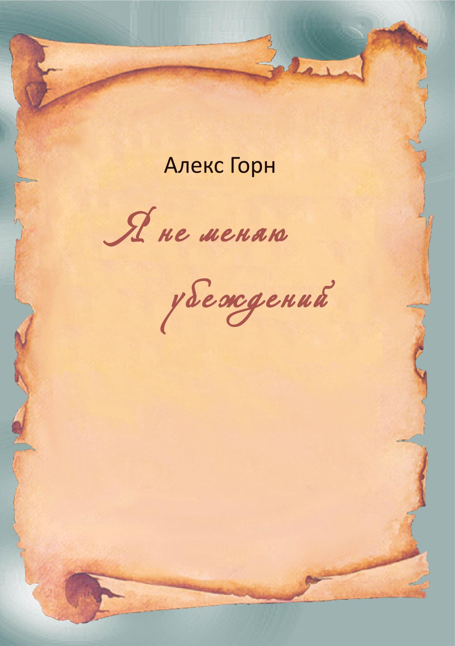 Алекс Горн Я не меняю убеждений (сборник)