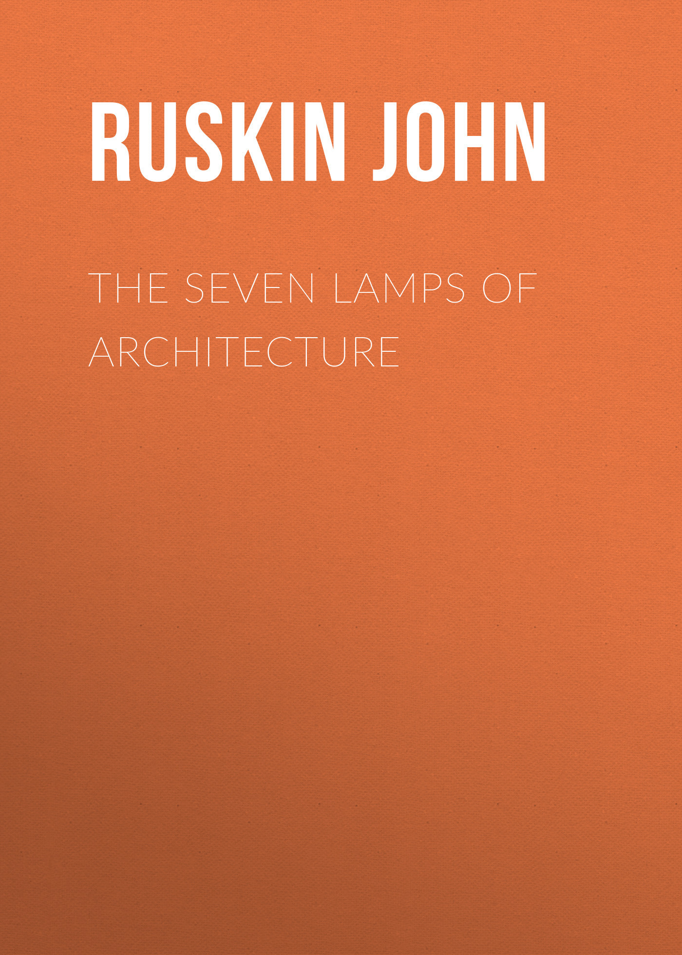 Ruskin John The Seven Lamps of Architecture the architecture of john wellborn root