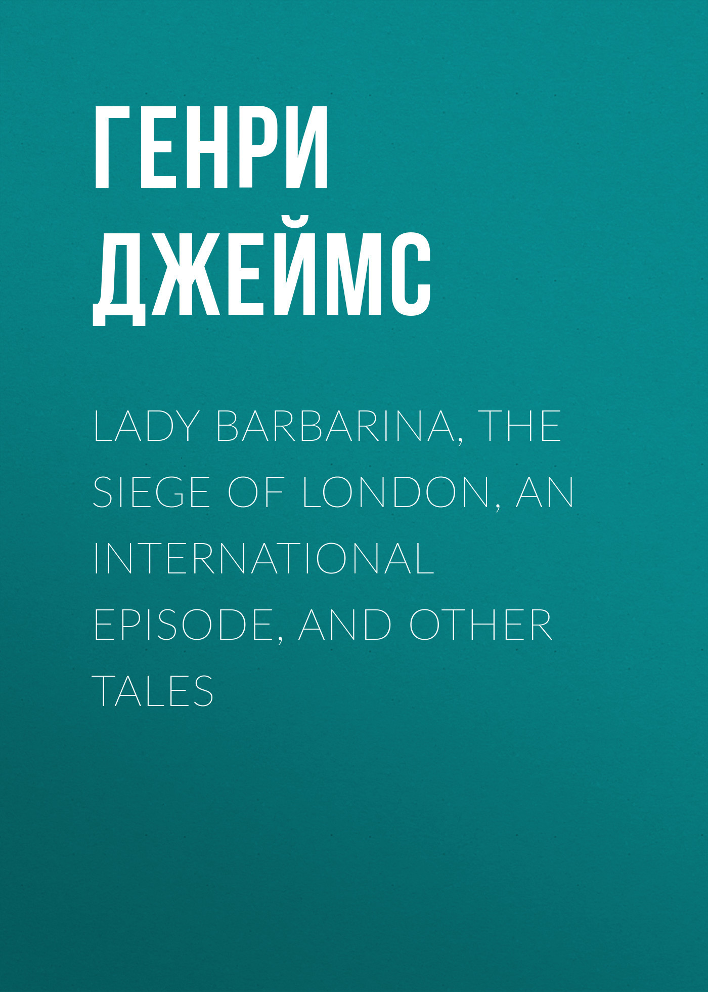 Генри Джеймс Lady Barbarina, The Siege of London, An International Episode, and Other Tales